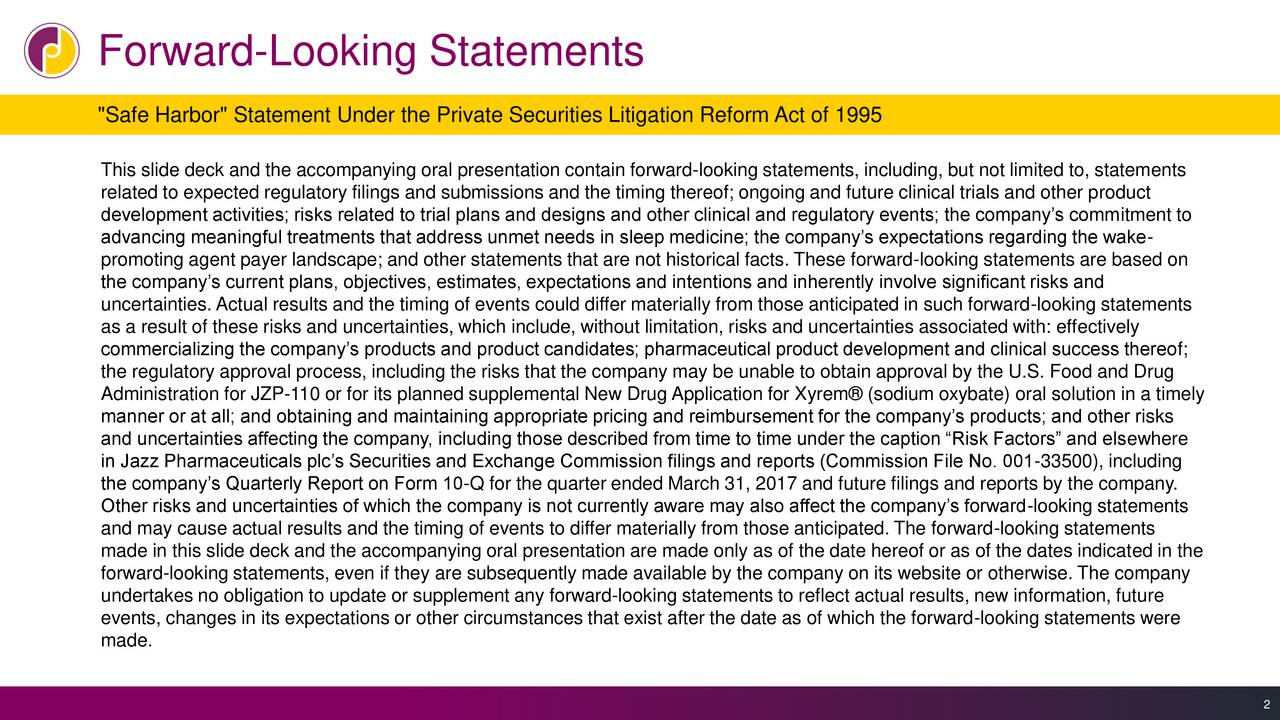 """""""Safe Harbor"""" Statement Under the Private Securities Litigation Reform Act of 1995 This slide deck and the accompanying oral presentation contain forward-looking statements, including, but not limited to, statements related to expected regulatory filings and submissions and the timing thereof; ongoing and future clinical trials and other product development activities; risks related to trial plans and designs and other clinical and regulatory events; the companys commitment to advancing meaningful treatments that address unmet needs in sleep medicine; the companys expectations regarding the wake- promoting agent payer landscape; and other statements that are not historical facts. These forward-looking statements are based on the companys current plans, objectives, estimates, expectations and intentions and inherently involve significant risks and uncertainties. Actual results and the timing of events could differ materially from those anticipated in such forward-looking statements as a result of these risks and uncertainties, which include, without limitation, risks and uncertainties associated with: effectively commercializing the companys products and product candidates; pharmaceutical product development and clinical success thereof; the regulatory approval process, including the risks that the company may be unable to obtain approval by the U.S. Food and Drug Administration for JZP-110 or for its planned supplemental New Drug Application for Xyrem (sodium oxybate) oral solution in a timely manner or at all; and obtaining and maintaining appropriate pricing and reimbursement for the companys products; and other risks and uncertainties affecting the company, including those described from time to time under the caption Risk Factors and elsewhere in Jazz Pharmaceuticals plcs Securities and Exchange Commission filings and reports (Commission File No. 001-33500), including the companys Quarterly Report on Form 10-Q for the quarter ended March 31, 2017 and future fili"""