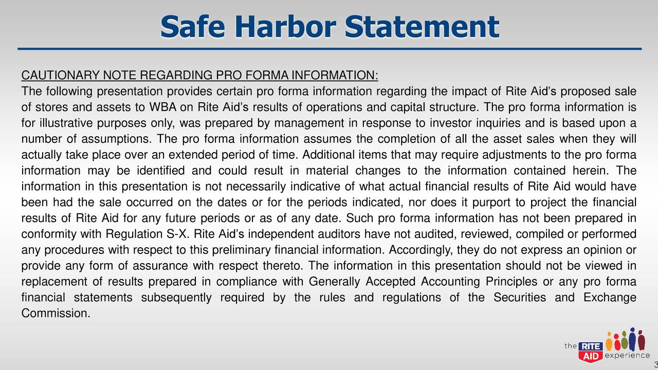 CAUTIONARY NOTE REGARDING PRO FORMA INFORMATION: The following presentation provides certain pro forma information regarding the impact of Rite Aid's proposed sale of stores and assets to WBA on Rite Aid's results of operations and capital structure. The pro forma information is for illustrative purposes only, was prepared by management in response to investor inquiries and is based upon a number of assumptions. The pro forma information assumes the completion of all the asset sales when they will actually take place over an extended period of time. Additional items that may require adjustments to the pro forma information may be identified and could result in material changes to the information contained herein. The information in this presentation is not necessarily indicative of what actual financial results of Rite Aid would have been had the sale occurred on the dates or for the periods indicated, nor does it purport to project the financial results of Rite Aid for any future periods or as of any date. Such pro forma information has not been prepared in conformity with Regulation S-X. Rite Aid's independent auditors have not audited, reviewed, compiled or performed any procedures with respect to this preliminary financial information. Accordingly, they do not express an opinion or provide any form of assurance with respect thereto. The information in this presentation should not be viewed in replacement of results prepared in compliance with Generally Accepted Accounting Principles or any pro forma financial statements subsequently required by the rules and regulations of the Securities and Exchange Commission.