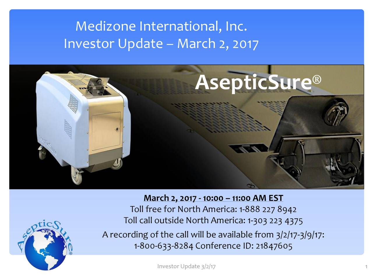 Investor Update  March 2, 2017 AsepticSure March 2, 2017 - 10:00  11:00 AM EST Toll free for North America: 1-888 227 8942 Toll call outside North America: 1-303 223 4375 A recording of the call will be available from 3/2/17-3/9/17: 1-800-633-8284Conference ID: 21847605 Investor Update 3/2/17 1