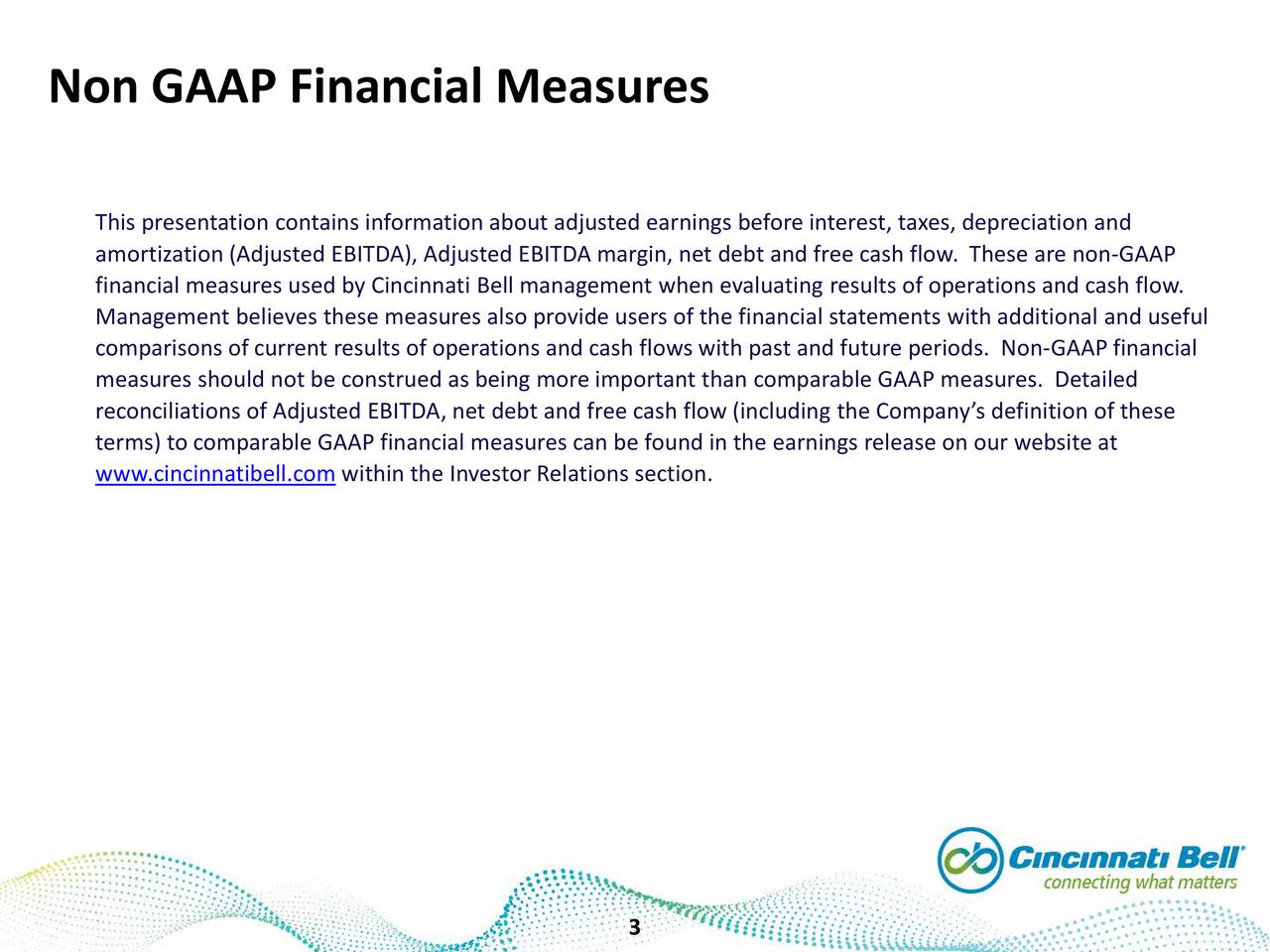 Non GAAP Financial Measures This presentation contains information about adjusted earnings before interest, taxes, depreciation and amortization (Adjusted EBITDA), Adjusted EBITDA margin, net debt and free cash flow.GAAPse are non- financial measures used by Cincinnati Bell management when evaluating results of operations and cash flow. Management believes these measures also provide users of the financial statements with additional and useful comparisons of current results of operations and cash flowswith past and future periods. Non-GAAP financial measures should not be construed as being more important than comparable GAAP measures. Detailed reconciliations of Adjusted EBITDA, net debt and free cash flow (including the Companys definition of these terms) to comparable GAAP financial measures can be found in the earnings release on our website at www.cincinnatibell.comwithin the Investor Relations section. 3