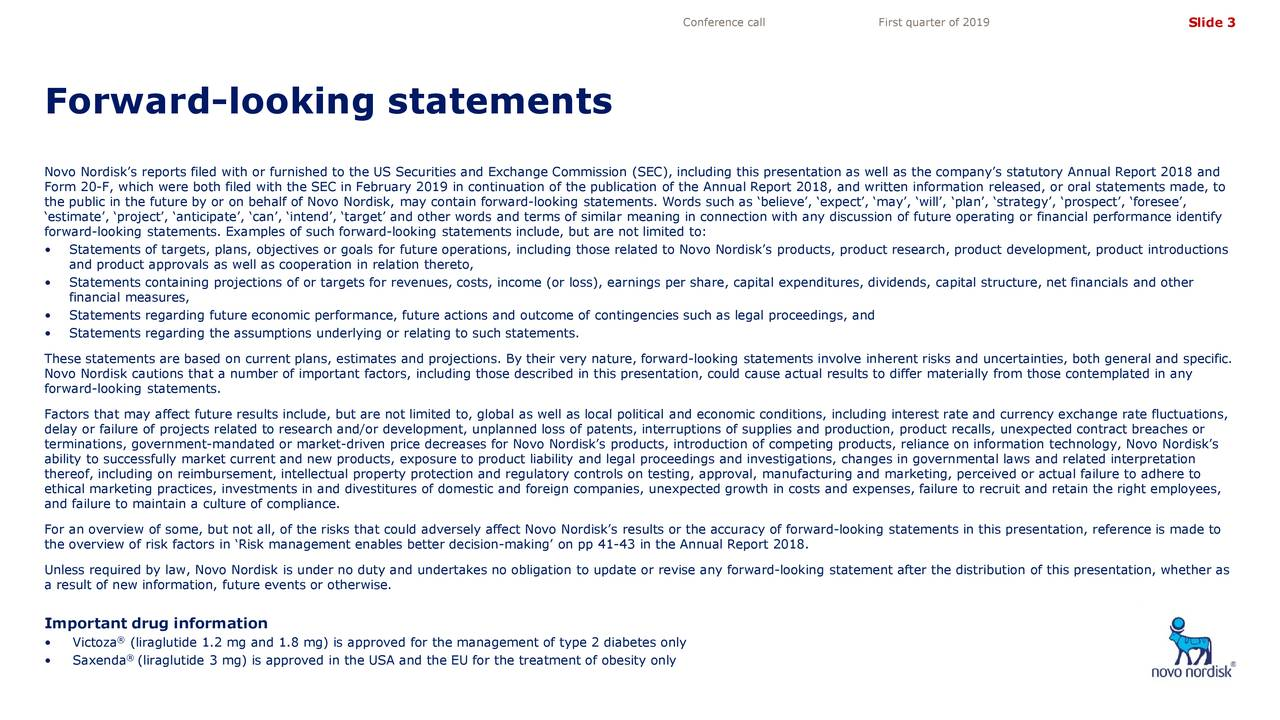 Forward-looking statements Novo Nordisk's reports filed with or furnished to the US Securities and Exchange Commission (SEC), including this presentatio n as well as the company's statutory Annual Report 2018 and Form 20-F, which were both filed with the SEC in February 2019 in continuation of the publication of the Annual Report 2018, awritten information released, or oral statements made, to the public in the future by or on behalf of Novo Nordisk, may contain forward -looking statements. Words such as 'believe', 'expect', 'may', 'will', 'plan', 'strategy', 'prospect', 'foresee', 'estimate', 'project', 'anticipate', 'can', 'intend', 'target' and other words and terms of similar meaning in connection with any discussion of future operating or financial performance identify forward-looking statements. Examples of such forward-looking statements include, but are not limited to: • Statements of targets, plans, objectives or goals for future operations, including those related to Novo Nordisk's proproduct research, product development, product introductions and product approvals as well as cooperation in relation thereto, • Statements containing projections of or targets for revenues, costs, income (or loss), earnings per share, capital expenditur es, dividends, capital structure, net financials and other financial measures, • Statements regarding future economic performance, future actions and outcome of contingencies such as legal proceedings, and • Statements regarding the assumptions underlying or relating to such statements. These statements are based on current plans, estimates and projections. By their very nature, forward -looking statements involveinherent risks and uncertainties, both general and specific. Novo Nordisk cautions that a number of important factors, including those described in this presentation, could cause acresults to differ materially from those contemplated in any forward-looking statements. Factors that may affect future results include, but are not limited to, global as well as local political and economic condition s, including interest rate and currency exchange rate fluctuations, delay or failure of projects related to research and/or development, unplanned loss of patents, interruptions of supplies and production, product recalls, unexpected contract breaches or terminations, government-mandated or market-driven price decreases for Novo Nordisk's products, introduction of competing products, reliance on information technology, Novo Nordisk's ability to successfully market current and new products, exposure to product liability and legal proceedings and investigatio ns, changes in governmental laws and related interpretation thereof, including on reimbursement, intellectual property protection and regulatory controls on testing, approval, manufactu ring and marketing, perceived or actual failure to adhere to ethical marketing practices, investments in and divestitures of domestic and foreign companies, unexpected growth in costs an d expenses, failure to recruit and retain the right employees, and failure to maintain a culture of compliance. For an overview of some, but not all, of the risks that could adversely affect Novo Nordisk's results or the accuracy of forw ard-looking statements in this presentation, reference is made to the overview of risk factors in 'Risk management enables better decision -making' on pp 41-43 in the Annual Report 2018. Unless required by law, Novo Nordisk is under no duty and undertakes no obligation to update or revise any forward-looking statement after the distribution of this presentation, whether as a result of new information, future events or otherwise. Important drug information • Victoza® (liraglutide 1.2 mg and 1.8 mg) is approved for the management of type 2 diabetes only • Saxenda ®(liraglutide 3 mg) is approved in the USA and the EU for the treatment of obesity only