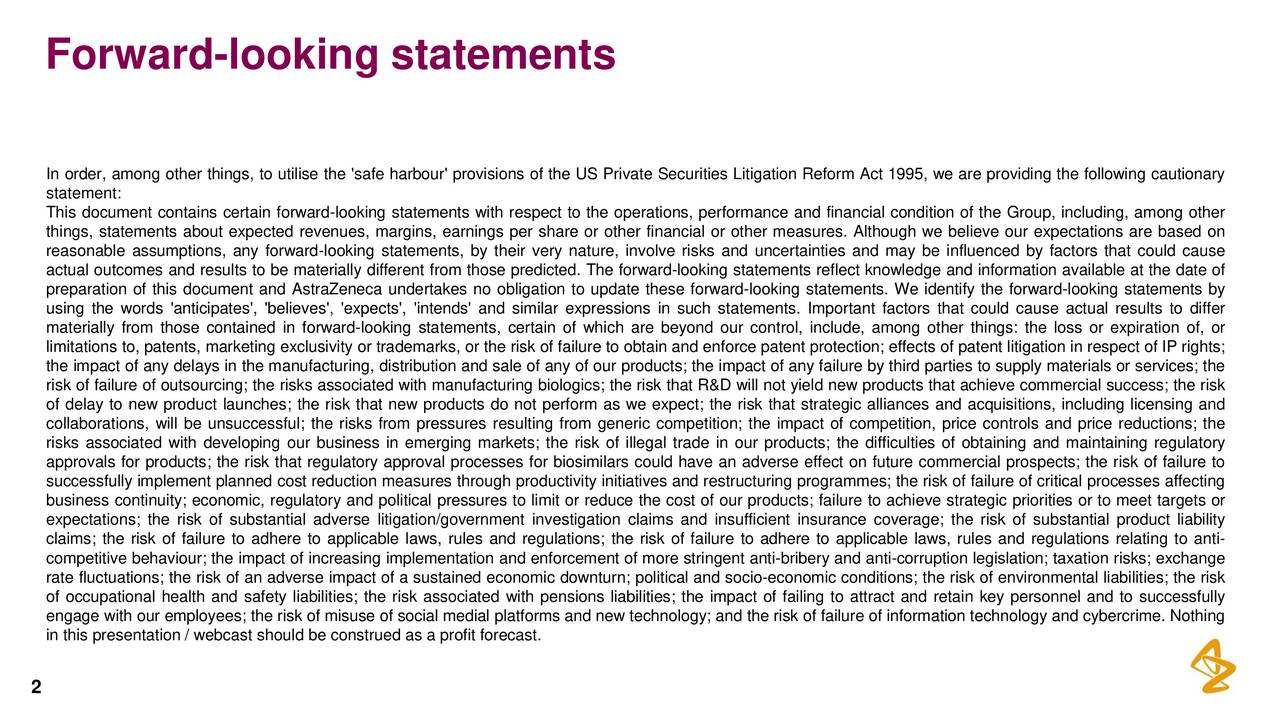 In order, among other things, to utilise the 'safe harbour' provisions of the US Private Securities Litigation Reform Act 1995, we are providing the following cautionary statement: This document contains certain forward-looking statements with respect to the operations, performance and financial condition of the Group, including, among other things, statements about expected revenues, margins, earnings per share or other financial or other measures. Although we believe our expectations are based on reasonable assumptions, any forward-looking statements, by their very nature, involve risks and uncertainties and may be influenced by factors that could cause actual outcomes and results to be materially different from those predicted. The forward-looking statements reflect knowledge and information available at the date of preparation of this document and AstraZeneca undertakes no obligation to update these forward-looking statements. We identify the forward-looking statements by using the words 'anticipates', 'believes', 'expects', 'intends' and similar expressions in such statements. Important factors that could cause actual results to differ materially from those contained in forward-looking statements, certain of which are beyond our control, include, among other things: the loss or expiration of, or limitations to, patents, marketing exclusivity or trademarks, or the risk of failure to obtain and enforce patent protection; effects of patent litigation in respect of IP rights; the impact of any delays in the manufacturing, distribution and sale of any of our products; the impact of any failure by third parties to supply materials or services; the risk of failure of outsourcing; the risks associated with manufacturing biologics; the risk that R&D will not yield new products that achieve commercial success; the risk of delay to new product launches; the risk that new products do not perform as we expect; the risk that strategic alliances and acquisitions, including li