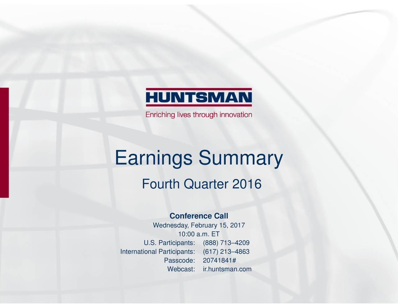 Conference CaWebcast: ir.huntsman.com Passcode: 20741841# Wednesday, February 15, 2017 U.S. Participan(888) 7134209 Fourth Quarter 2016 International Partici(617) 2134863 Earnings Summary