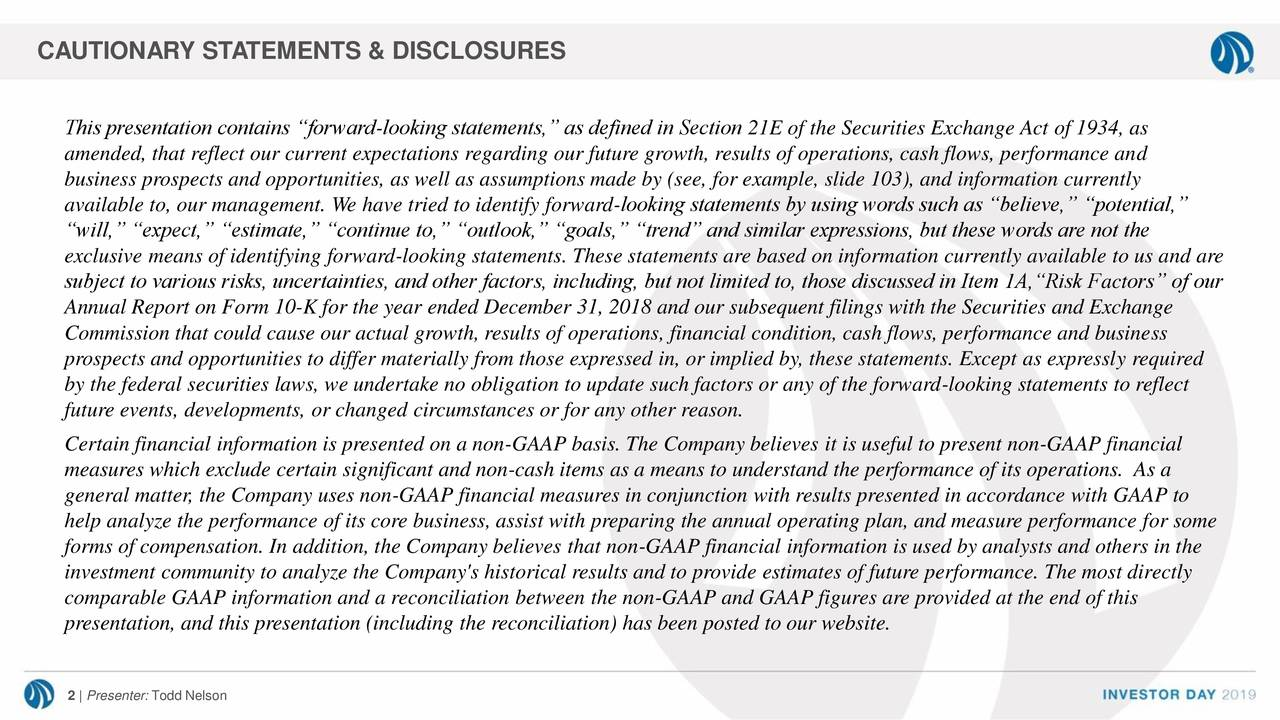 """This presentation contains """"forward-looking statements,"""" as defined in Section 21E of the Securities Exchange Act of 1934, as amended, that reflect our current expectations regarding our future growth, results of operations, cash flows, performance and business prospects and opportunities, as well as assumptions made by (see, for example, slide 103), and information currently available to, our management. We have tried to identify forward-looking statements by using words such as """"believe,"""" """"potential,"""" """"will,"""" """"expect,"""" """"estimate,"""" """"continue to,"""" """"outlook,"""" """"goals,"""" """"trend"""" and similar expressions, but these words are not the exclusive means of identifying forward-looking statements. These statements are based on information currently available to us and are subject to various risks, uncertainties, and other factors, including, but not limited to, those discussed in Item 1A,""""Risk Factors"""" of our Annual Report on Form 10-K for the year ended December 31, 2018 and our subsequent filings with the Securities and Exchange Commission that could cause our actual growth, results of operations, financial condition, cash flows, performance and business prospects and opportunities to differ materially from those expressed in, or implied by, these statements. Except as expressly required by the federal securities laws, we undertake no obligation to update such factors or any of the forward-looking statements to reflect future events, developments, or changed circumstances or for any other reason. Certain financial information is presented on a non-GAAP basis. The Company believes it is useful to present non-GAAP financial measures which exclude certain significant and non-cash items as a means to understand the performance of its operations. As a general matter, the Company uses non-GAAP financial measures in conjunction with results presented in accordance with GAAP to help analyze the performance of its core business, assist with preparing the annual operating plan, and meas"""