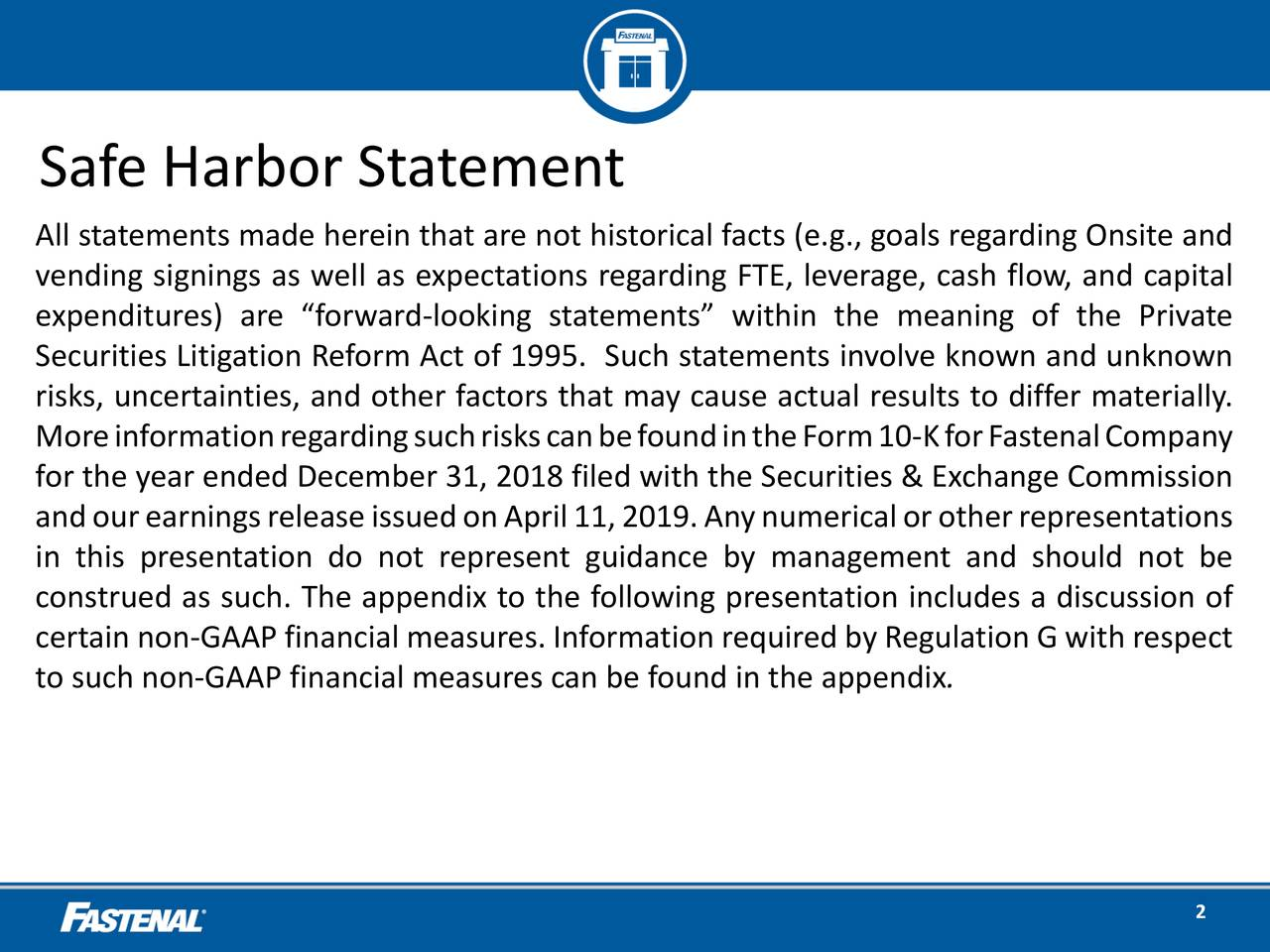 """All statements made herein that are not historical facts (e.g., goals regarding Onsite and vending signings as well as expectations regarding FTE, leverage, cash flow, and capital expenditures) are """"forward-looking statements"""" within the meaning of the Private Securities Litigation Reform Act of 1995. Such statements involve known and unknown risks, uncertainties, and other factors that may cause actual results to differ materially. MoreinformationregardingsuchriskscanbefoundintheForm10-KforFastenalCompany for the year ended December 31, 2018 filed with the Securities & Exchange Commission andourearningsreleaseissuedonApril11,2019.Anynumericalorotherrepresentations in this presentation do not represent guidance by management and should not be construed as such. The appendix to the following presentation includes a discussion of certain non-GAAP financial measures. Information required by Regulation G with respect to such non-GAAP financial measures can be found in the appendix. 2"""