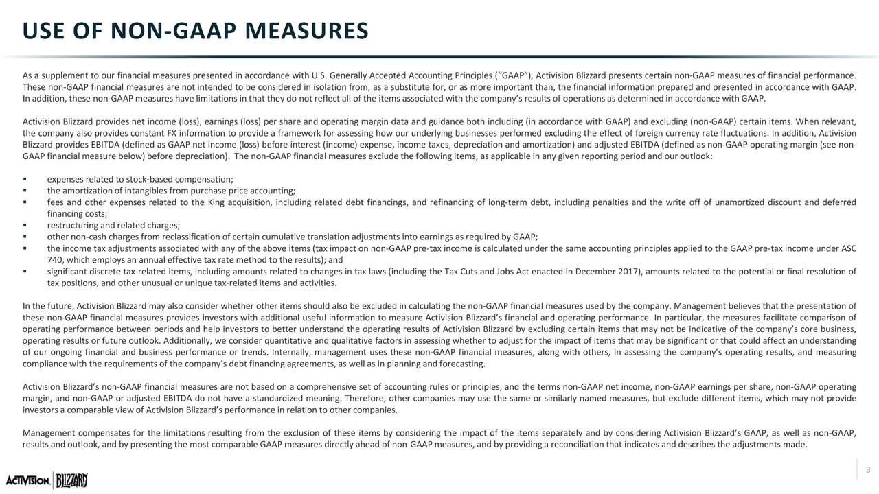 """As a supplement to our financial measures presented in accordance with U.S. Generally Accepted Accounting Principles (""""GAAP""""), Activision Blizzard presents certain non-GAAP measures of financial performance. These non-GAAP financial measures are not intended to be considered in isolation from, as a substitute for, or as more important than, the financial information prepared and presented in accordance with GAAP. In addition, these non-GAAP measures have limitations in that they do not reflect all of the items associatedwith the company's resultsof operationsas determinedin accordance with GAAP. Activision Blizzard providesnet income (loss), earnings (loss) per share and operating margin data and guidance both including (in accordance with GAAP) and excluding (non-GAAP) certain items. When relevant, the company also providesconstant FX information to providea frameworkfor assessing how our underlying businesses performed excluding the effect of foreigncurrency rate fluctuations. In addition, Activision Blizzard providesEBITDA (defined as GAAP net income (loss) before interest (income) expense, income taxes, depreciation and amortization) and adjusted EBITDA (defined as non-GAAP operating margin (see non- GAAP financial measure below)before depreciation). The non-GAAP financial measures exclude the following items, as applicable in any given reportingperiodand our outlook:  expenses related to stock-based compensation;  the amortizationof intangibles from purchase price accounting;  fees and other expenses related to the King acquisition, including related debt financings, and refinancing of long-term debt, including penalties and the write off of unamortized discount and deferred financing costs;  restructuringand related charges;  other non-cash charges from reclassification of certain cumulative translationadjustmentsinto earnings as requiredby GAAP;  the income tax adjustmentsassociatedwith any of the aboveitems (tax impact on non-GAAP pre-tax income is calculate"""