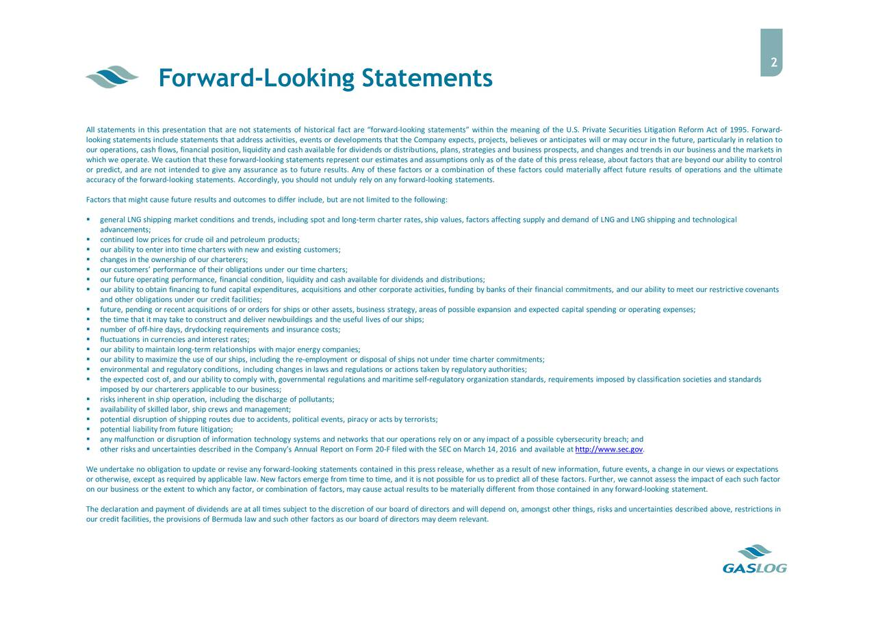 Forward-Looking Statements All statements in this presentation that are not statements of historical fact are forward-looking statements within the meaning of the U.S. Private Securities Litigation Reform Act of 1995. Forward- looking statements include statements that address activities, events or developments that the Company expects, projects, believes or anticipates will or may occur in the future, particularly in relation to our operations, cash flows, financial position, liquidity and cash available for dividends or distributions, plans, strategies and business prospects, and changes and trends in our business and the markets in which we operate. We caution that these forward-looking statements represent our estimates and assumptions only as of the date of this press release, about factors that are beyond our ability to control or predict, and are not intended to give any assurance as to future results. Any of these factors or a combination of these factors could materially affect future results of operations and the ultimate accuracy of the forward-looking statements. Accordingly, you should not unduly rely on any forward-looking statements. Factors that might cause future results and outcomes to differ include, but are not limited to the following: general LNG shipping market conditions and trends, including spot and long-term charter rates, ship values, factors affecting supply and demand of LNG and LNG shipping and technological advancements; continued low prices for crude oil and petroleum products; our ability to enter into time charters with new and existing customers; changes in the ownership of our charterers; our customers performance of their obligations under our time charters; our future operating performance, financial condition, liquidity and cash available for dividends and distributions; our ability to obtain financing to fund capital expenditures, acquisitions and other corporate activities, funding by banks of their financial commitments, and our ability to meet our restrictive covenants and other obligations under our credit facilities; future, pending or recent acquisitions of or orders for ships or other assets, business strategy, areas of possible expansion and expected capital spending or operating expenses; the time that it may take to construct and deliver newbuildings and the useful lives of our ships; number of off-hire days, drydocking requirements and insurance costs; fluctuations in currencies and interest rates; our ability to maintain long-term relationships with major energy companies; our ability to maximize the use of our ships, including the re-employment or disposal of ships not under time charter commitments; environmental and regulatory conditions, including changes in laws and regulations or actions taken by regulatory authorities; the expected cost of, and our ability to comply with, governmental regulations and maritime self-regulatory organization standards, requirements imposed by classification societies and standards imposed by our charterers applicable to our business; risks inherent in ship operation, including the discharge of pollutants; availability of skilled labor, ship crews and management; potential disruption of shipping routes due to accidents, political events, piracy or acts by terrorists; potential liability from future litigation; any malfunction or disruption of information technology systems and networks that our operations rely on or any impact of a possible cybersecurity breach; and other risks and uncertainties described in the Companys Annual Report on Form 20-F filed with the SEC on March 14, 2016 and available at http://www.sec.gov. We undertake no obligation to update or revise any forward-looking statements contained in this press release, whether as a result of new information, future events, a change in our views or expectations or otherwise, except as required by applicable law. New factors emerge from time to time, and it is not possible for us to predict all of these factors. Further, we cannot assess the impact of each such factor on our business or the extent to which any factor, or combination of factors, may cause actual results to be materially different from those contained in any forward-looking statement. The declaration and payment of dividends are at all times subject to the discretion of our board of directors and will depend on, amongst other things, risks and uncertainties described above, restrictions in our credit facilities, the provisions of Bermuda law and such other factors as our board of directors may deem relevant.