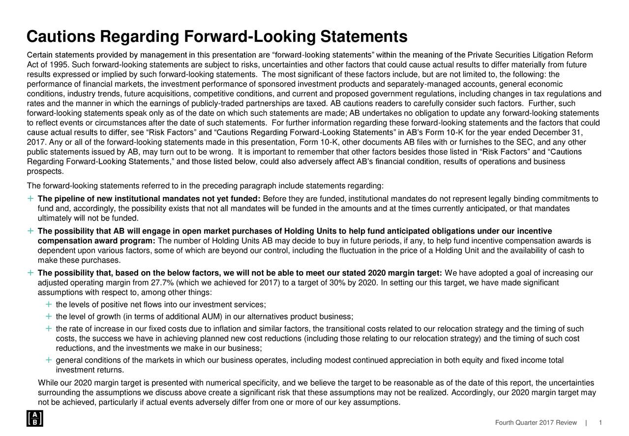 """Certain statements provided by management in this presentation are """"forward-looking statements"""" within the meaning of the Private Securities Litigation Reform Act of 1995. Such forward-looking statements are subject to risks, uncertainties and other factors that could cause actual results to differ materially from future results expressed or implied by such forward-looking statements. The most significant of these factors include, but are not limited to, the following: the performance of financial markets, the investment performance of sponsored investment products and separately-managed accounts, general economic conditions, industry trends, future acquisitions, competitive conditions, and current and proposed government regulations, including changes in tax regulations and rates and the manner in which the earnings of publicly-traded partnerships are taxed. AB cautions readers to carefully consider such factors. Further, such forward-looking statements speak only as of the date on which such statements are made; AB undertakes no obligation to update any forward-looking statements to reflect events or circumstances after the date of such statements. For further information regarding these forward-looking statements and the factors that could cause actual results to differ, see """"Risk Factors"""" and """"Cautions Regarding Forward-Looking Statements"""" in AB's Form 10-K for the year ended December 31, 2017. Any or all of the forward-looking statements made in this presentation, Form 10-K, other documents AB files with or furnishes to the SEC, and any other public statements issued by AB, may turn out to be wrong. It is important to remember that other factors besides those listed in """"Risk Factors"""" and """"Cautions Regarding Forward-Looking Statements,"""" and those listed below, could also adversely affect AB's financial condition, results of operations and business prospects. The forward-looking statements referred to in the preceding paragraph include statements regarding:  The """