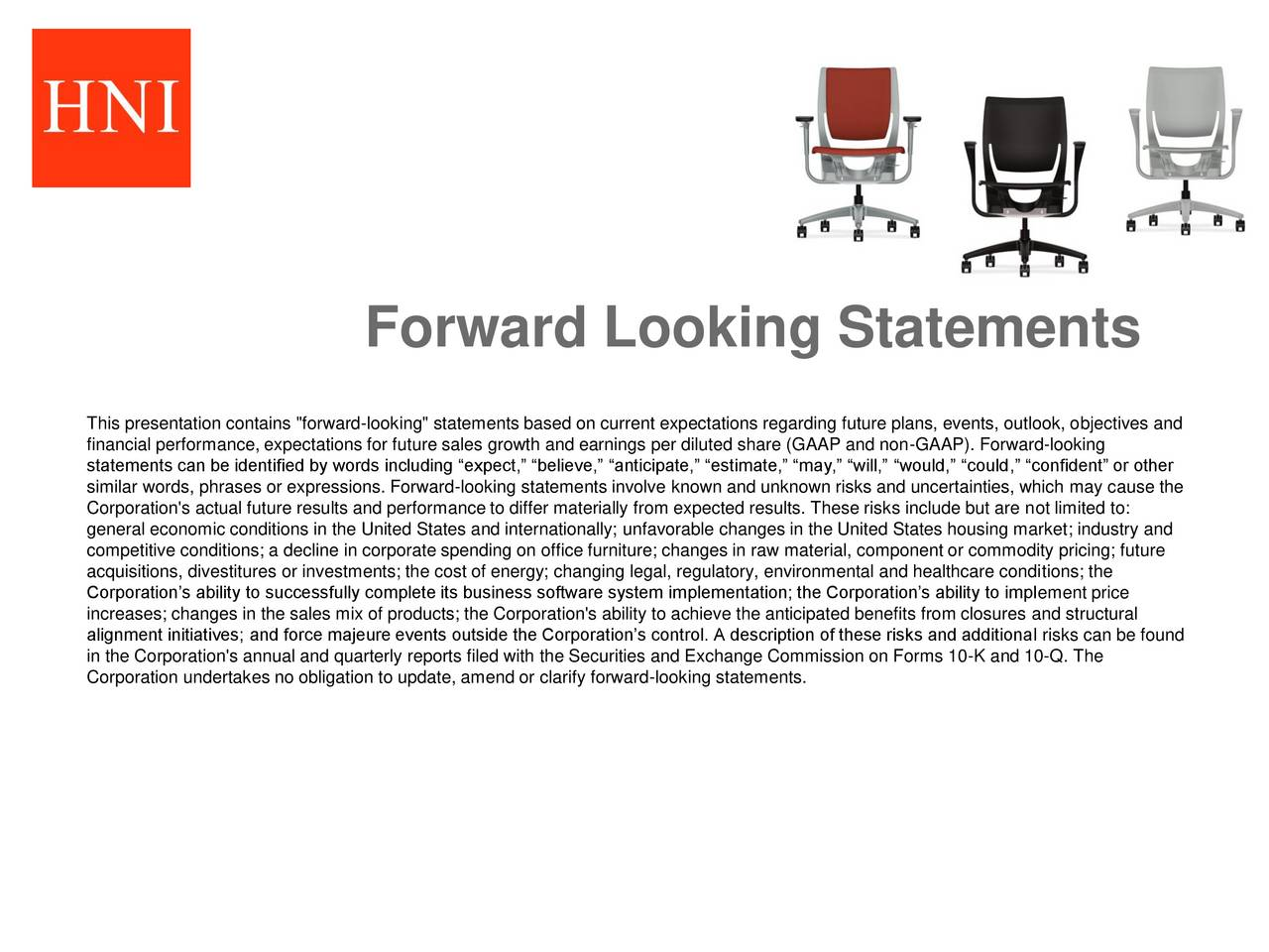 "This presentation contains ""forward-looking"" statements based on current expectations regarding future plans, events, outlook, objectives and financial performance, expectations for future sales growth and earnings per diluted share (GAAP and non-GAAP). Forward-looking statements can be identified by words including expect, believe, anticipate, estimate, may, will, would, could, confident or other similar words, phrases or expressions. Forward-looking statements involve known and unknown risks and uncertainties, which may cause the Corporation's actual future results and performance to differ materially from expected results. These risks include but are not limited to: general economic conditions in the United States and internationally; unfavorable changes in the United States housing market; industry and competitive conditions; a decline in corporate spending on office furniture; changes in raw material, component or commodity pricing; future acquisitions, divestitures or investments; the cost of energy; changing legal, regulatory, environmental and healthcare conditions; the Corporations ability to successfully complete its business software system implementation; the Corporations ability to implement price increases; changes in the sales mix of products; the Corporation's ability to achieve the anticipated benefits from closures and structural alignment initiatives; and force majeure events outside the Corporations control. A description of these risks and additional risks can be found in the Corporation's annual and quarterly reports filed with the Securities and Exchange Commission on Forms 10-K and 10-Q. The Corporation undertakes no obligation to update, amend or clarify forward-looking statements."