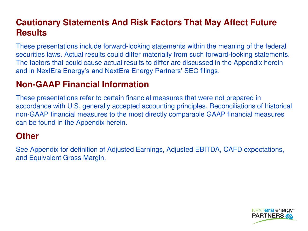 Results These presentations include forward-looking statements within the meaning of the federal securities laws. Actual results could differ materially from such forward-looking statements. The factors that could cause actual results to differ are discussed in the Appendix herein and in NextEra Energys and NextEra Energy Partners SEC filings. Non-GAAP Financial Information These presentations refer to certain financial measures that were not prepared in accordance with U.S. generally accepted accounting principles. Reconciliations of historical non-GAAP financial measures to the most directly comparable GAAP financial measures can be found in the Appendix herein. Other See Appendix for definition of Adjusted Earnings, Adjusted EBITDA, CAFD expectations, and Equivalent Gross Margin.