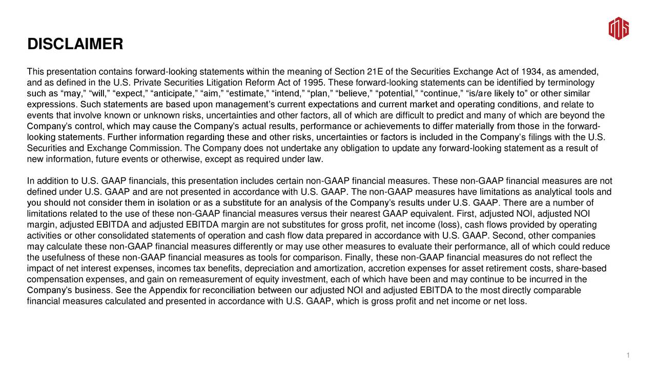 This presentation contains forward-looking statements within the meaning of Section 21E of the Securities Exchange Act of 1934, as amended, and as defined in the U.S. Private Securities Litigation Reform Act of 1995. These forward-looking statements can be identified by terminology such as may, will, expect, anticipate, aim, estimate, intend, plan, believe, potential, continue, is/are likely to or other similar expressions. Such statements are based upon managements current expectations and current market and operating conditions, and relate to events that involve known or unknown risks, uncertainties and other factors, all of which are difficult to predict and many of which are beyond the Companys control, which may cause the Companys actual results, performance or achievements to differ materially from those in the forward- looking statements. Further information regarding these and other risks, uncertainties or factors is included in the Companys filings with the U.S. Securities and Exchange Commission. The Company does not undertake any obligation to update any forward-looking statement as a result of new information, future events or otherwise, except as required under law. In addition to U.S. GAAP financials, this presentation includes certain non-GAAP financial measures. These non-GAAP financial measures are not defined under U.S. GAAP and are not presented in accordance with U.S. GAAP. The non-GAAP measures have limitations as analytical tools and you should not consider them in isolation or as a substitute for an analysis of the Companys results under U.S. GAAP. There are a number of limitations related to the use of these non-GAAP financial measures versus their nearest GAAP equivalent. First, adjusted NOI, adjusted NOI margin, adjusted EBITDA and adjusted EBITDA margin are not substitutes for gross profit, net income (loss), cash flows provided by operating activities or other consolidated statements of operation and cash flow data prepared in accordance 