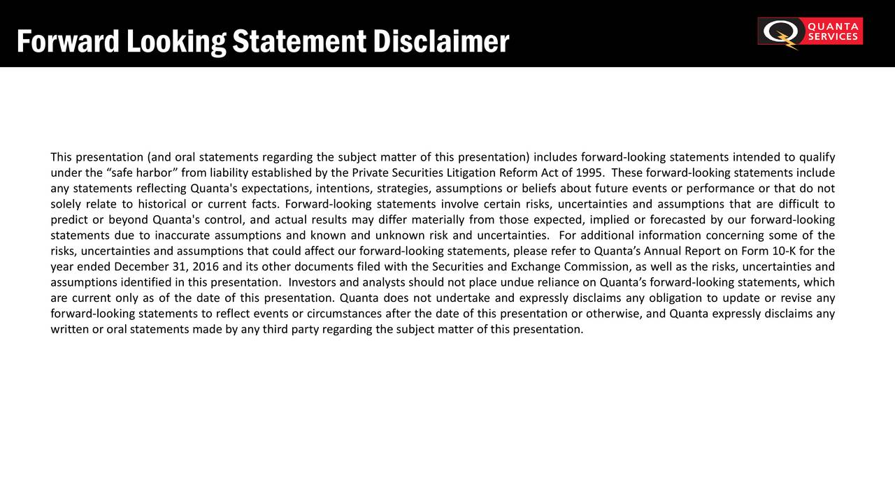 This presentation (and oral statements regardingthe subject matter of this presentation) includes forward-looking statements intended to qualify under the safeharbor fromliability established by the PrivateSecurities Litigation ReformAct of 1995. These forward-looking statements include any statements reflecting Quanta's expectations, intentions, strategies, assumptions or beliefs about future events or performance or that do not solely relate to historical or current facts. Forward-looking statements involve certain risks, uncertainties and assumptions that are difficult to predict or beyond Quanta's control, and actual results may differ materially from those expected, implied or forecasted by our forward-looking statements due to inaccurate assumptions and known and unknown risk and uncertainties. For additional information concerning some of the risks, uncertainties and assumptions that could affectour forward-looking statements, please referto Quantas Annual Reporton Form 10-K for the year ended December 31, 2016 and its other documents filed with the Securities and Exchange Commission, as well as the risks, uncertainties and assumptions identified in this presentation. Investorsand analysts should not place undue reliance on Quantasforward-looking statements, which are current only as of the date of this presentation. Quanta does not undertake and expressly disclaims any obligation to update or revise any forward-looking statementsto reflectevents or circumstances after the date of this presentation or otherwise, and Quanta expressly disclaims any writtenor oralstatements made by anythirdparty regardingthe subject matterof this presentation.