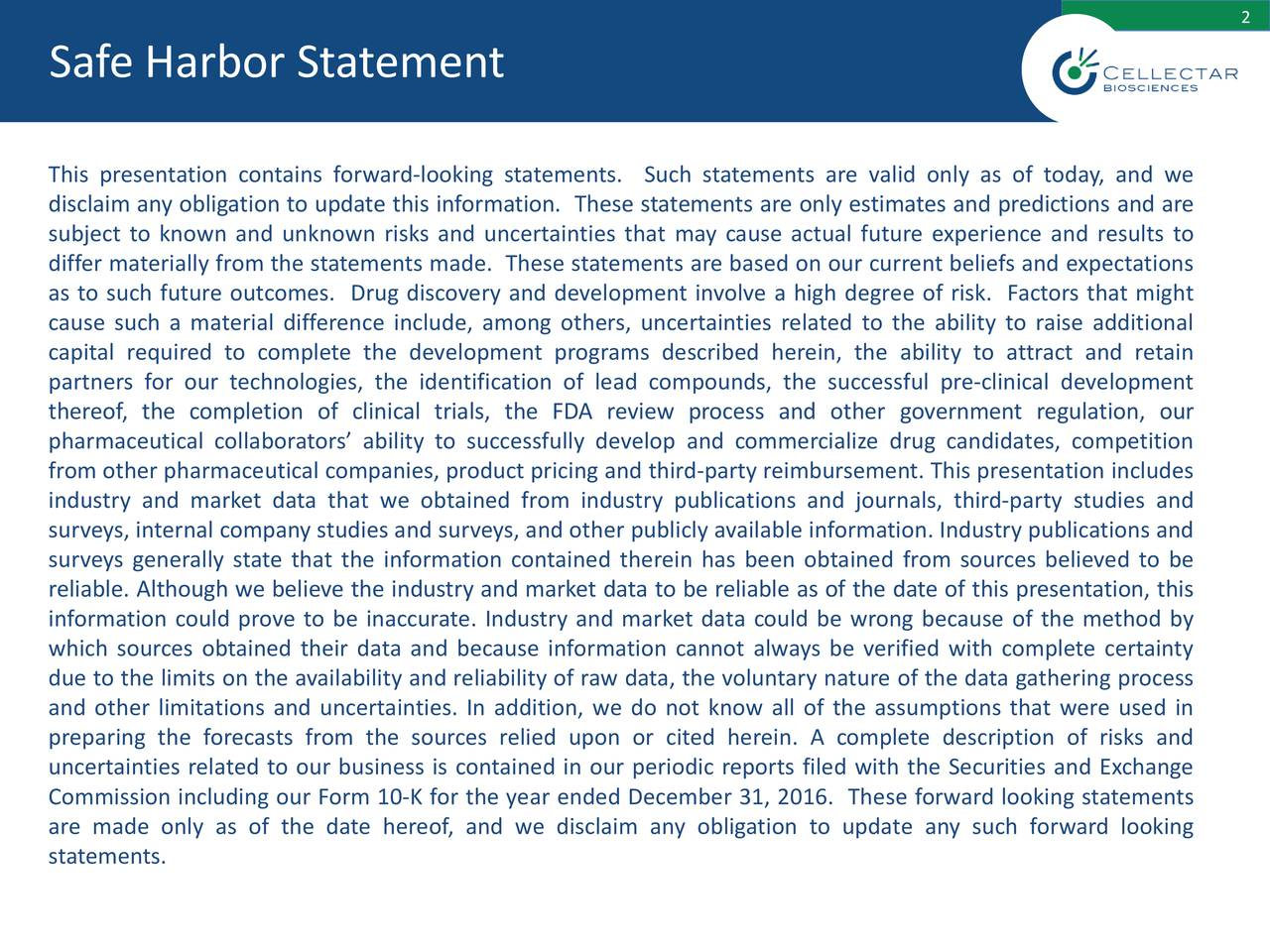 Safe Harbor Statement This presentation contains forward-looking statements. Such statements are valid only as of today, and we disclaim any obligation to update this information. These statements are only estimates and predictions and are subject to known and unknown risks and uncertainties that may cause actual future experience and results to differ materially from the statements made. These statements are based on our current beliefs and expectations as to such future outcomes. Drug discovery and development involve a high degree of risk. Factors that might cause such a material difference include, among others, uncertainties related to the ability to raise additional capital required to complete the development programs described herein, the ability to attract and retain partners for our technologies, the identification of lead compounds, the successful pre-clinical development thereof, the completion of clinical trials, the FDA review process and other government regulation, our pharmaceutical collaborators' ability to successfully develop and commercialize drug candidates, competition from other pharmaceutical companies, product pricing and third-party reimbursement. This presentation includes industry and market data that we obtained from industry publications and journals, third‐party studies and surveys, internal company studies and surveys, and other publicly available information. Industry publications and surveys generally state that the information contained therein has been obtained from sources believed to be reliable. Although we believe the industry and market data to be reliable as of the date of this presentation, this information could prove to be inaccurate. Industry and market data could be wrong because of the method by which sources obtained their data and because information cannot always be verified with complete certainty due to the limits on the availability and reliability of raw data, the voluntary nature of the data gathering process 