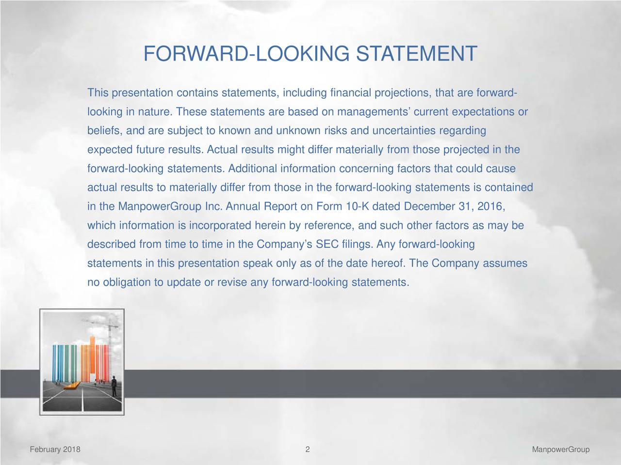 This presentation contains statements, including financial projections, that are forward- looking in nature. These statements are based on managements' current expectations or beliefs, and are subject to known and unknown risks and uncertainties regarding expected future results. Actual results might differ materially from those projected in the forward-looking statements. Additional information concerning factors that could cause actual results to materially differ from those in the forward-looking statements is contained in the ManpowerGroup Inc. Annual Report on Form 10-K dated December 31, 2016, which information is incorporated herein by reference, and such other factors as may be described from time to time in the Company's SEC filings. Any forward-looking statements in this presentation speak only as of the date hereof. The Company assumes no obligation to update or revise any forward-looking statements. February 2018 2 ManpowerGroup