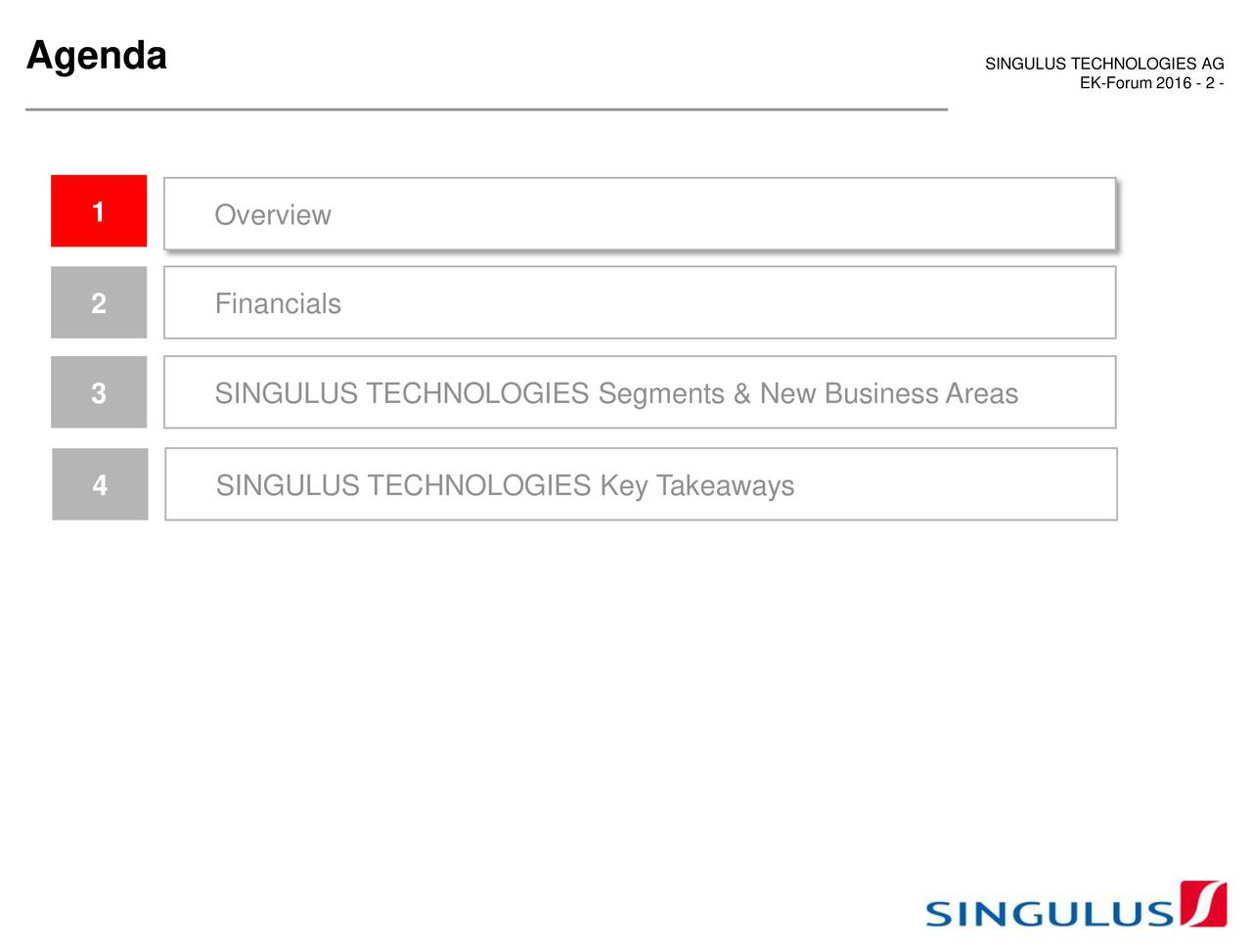 1 Overview 2 Financials 3 SINGULUS TECHNOLOGIES Segments & New Business Areas 4 SINGULUS TECHNOLOGIES Key Takeaways
