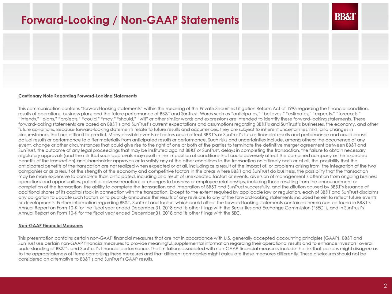 """Cautionary Note Regarding Forward-Looking Statements This communication contains """"forward-looking statements"""" within the meaning of the Private Securities Litigation Reform Act of 1995 regarding the financial condition, results of operations, business plans and the future performance of BB&T and SunTrust. Words such as """"anticipates,"""" """"believes,"""" """"estimates,"""" """"expects,"""" """"forecasts,"""" """"intends,"""" """"plans,"""" """"projects,"""" """"could,"""" """"may,"""" """"should,"""" """"will"""" or other similar words and expressions are intended to identify these forward-looking statements. These forward-looking statements are based on BB&T's and SunTrust's current expectations and assumptions regarding BB&T's and SunTrust's businesses, the economy, and other future conditions. Because forward-looking statements relate to future results and occurrences, they are subject to inherent uncertainties, risks, and changes in circumstances that are difficult to predict. Many possible events or factors could affect BB&T's or SunTrust's future financial results and performance and could cause actual results or performance to differ materially from anticipated results or performance. Such risks and uncertainties include, among others: the occurrence of any event, change or other circumstances that could give rise to the right of one or both of the parties to terminate the definitive merger agreement between BB&T and SunTrust, the outcome of any legal proceedings that may be instituted against BB&T or SunTrust, delays in completing the transaction, the failure to obtain necessary regulatory approvals (and the risk that such approvals may result in the imposition of conditions that could adversely affect the combined company or the expected benefits of the transaction) and shareholder approvals or to satisfy any of the other conditions to the transaction on a timely basis or at all, the possibility that the anticipated benefits of the transaction are not realized when expected or at all, including as a result of the impact of, """