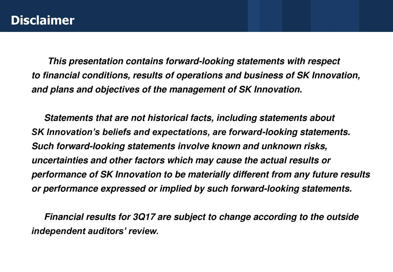 This presentation contains forward-looking statements with respect to financial conditions, results of operations and business of SK Innovation, and plans and objectives of the management of SK Innovation. Statements that are not historical facts, including statements about SK Innovation's beliefs and expectations, are forward-looking statements. Such forward-looking statements involve known and unknown risks, uncertainties and other factors which may cause the actual results or performance of SK Innovation to be materially different from any future results or performance expressed or implied by such forward-looking statements. Financial results for 3Q17 are subject to change according to the outside independent auditors' review.