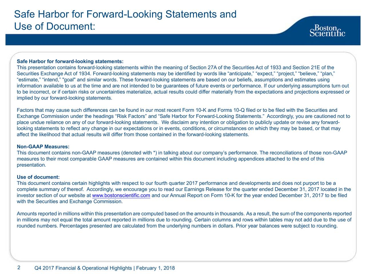 "Use of Document: Safe Harbor for forward-looking statements: This presentation contains forward-looking statements within the meaning of Section 27A of the Securities Act of 1933 and Section 21E of the Securities Exchange Act of 1934. Forward-looking statements may be identified by words like ""anticipate,"" ""expect,"" ""project,"" ""believe,"" ""plan,"" ""estimate,"" ""intend,"" ""goal"" and similar words. These forward-looking statements are based on our beliefs, assumptions and estimates using information available to us at the time and are not intended to be guarantees of future events or performance. If our underlying assumptions turn out to be incorrect, or if certain risks or uncertainties materialize, actual results could differ materially from the expectations and projections expressed or implied by our forward-looking statements. Factors that may cause such differences can be found in our most recent Form 10-K and Forms 10-Q filed or to be filed with the Securities and Exchange Commission under the headings ""Risk Factors"" and ""Safe Harbor for Forward-Looking Statements."" Accordingly, you are cautioned not to place undue reliance on any of our forward-looking statements. We disclaim any intention or obligation to publicly update or revise any forward- looking statements to reflect any change in our expectations or in events, conditions, or circumstances on which they may be based, or that may affect the likelihood that actual results will differ from those contained in the forward-looking statements. Non-GAAP Measures: This document contains non-GAAP measures (denoted with *) in talking about our company's performance. The reconciliations of those non-GAAP measures to their most comparable GAAP measures are contained within this document including appendices attached to the end of this presentation. Use of document: This document contains certain highlights with respect to our fourth quarter 2017 performance and developments and does not purport to be a complete summary of thereof. Accordingly, we encourage you to read our Earnings Release for the quarter ended December 31, 2017 located in the investor section of our website at www.bostonscientific.com and our Annual Report on Form 10-K for the year ended December 31, 2017 to be filed with the Securities and Exchange Commission. Amounts reported in millions within this presentation are computed based on the amounts in thousands. As a result, the sum of the components reported in millions may not equal the total amount reported in millions due to rounding. Certain columns and rows within tables may not add due to the use of rounded numbers. Percentages presented are calculated from the underlying numbers in dollars. Prior year balances were subject to rounding. 2 Q4 2017 Financial & Operational Highlights 