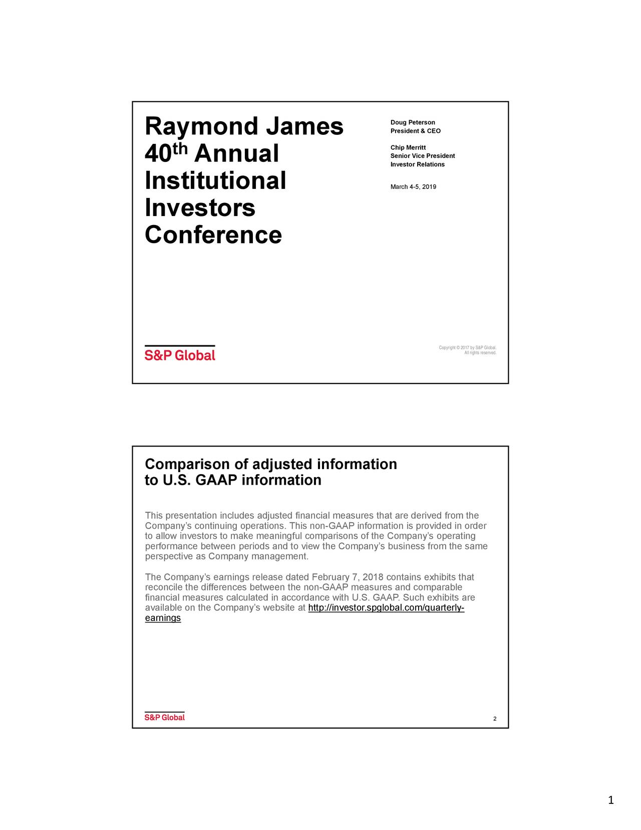 th Senior Vice President 40 Annual Investor Relations Institutional March 4-5, 2019 Investors Conference Copyright © 2017 by S&P Global. All rights reserved. Comparison of adjusted information to U.S. GAAP information This presentation includes adjusted financial measures that are derived from the to allow investors to make meaningful comparisons of the Company's operatingder performance between periods and to view the Company's business from the same perspective as Company management. The Company's earnings release dated February 7, 2018 contains exhibits that reconcile the differences between the non-GAAP measures and comparable financial measures calculated in accordance with U.S. GAAP. Such exhibits are earningse on the Company's website at http://investor.spglobal.com/quarterly- 2 1