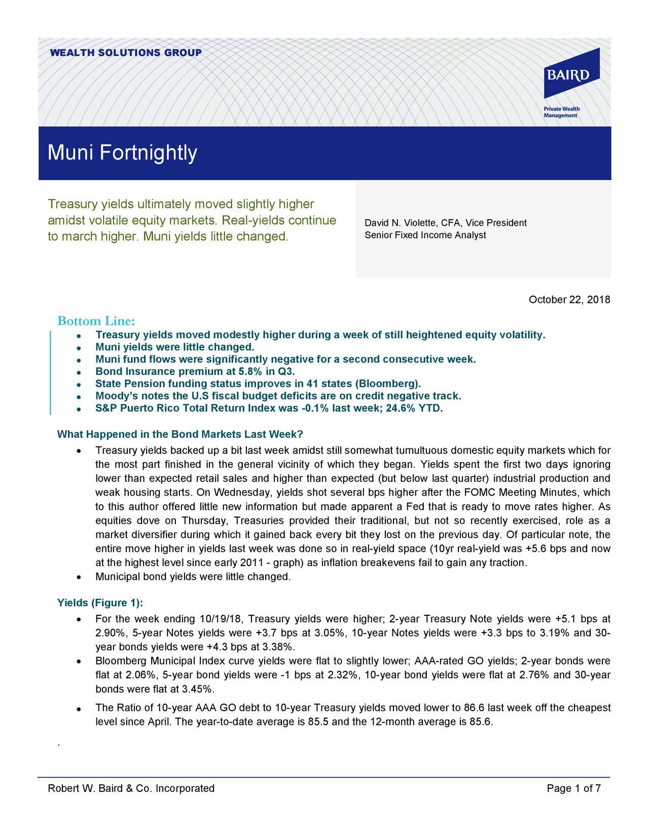 Muni Fortnightly Treasury yields ultimately moved slightly higher amidst volatile equity markets. Real-yields continue David N. Violette, CFA, Vice President to march higher. Muni yields little changed. Senior Fixed Income Analyst October 22, 2018 Bottom Line: Treasury yields moved modestly higher during a week of still heightened equity volatility. • • Muni yields were little changed. • Muni fund flows were significantly negative for a second consecutive week. • Bond Insurance premium at 5.8% in Q3. • State Pension funding status improves in 41 states (Bloomberg). Moody's notes the U.S fiscal budget deficits are on credit negative track. • • S&P Puerto Rico Total Return Index was -0.1% last week; 24.6% YTD. What Happened in the Bond Markets Last Week? • Treasury yields backed up a bit last week amidst still somewhat tumultuous domestic equity markets which for the most part finished in the general vicinity of which they began. Yields spent the first two days ignoring lower than expected retail sales and higher than expected (but below last quarter) industrial production and weak housing starts. On Wednesday, yields shot several bps higher after the FOMC Meeting Minutes, which to this author offered little new information but made apparent a Fed that is ready to move rates higher. As equities dove on Thursday, Treasuries provided their traditional, but not so recently exercised, role as a market diversifier during which it gained back every bit they lost on the previous day. Of particular note, the entire move higher in yields last week was done so in real-yield space (10yr real-yield was +5.6 bps and now at the highest level since early 2011 - graph) as inflation breakevens fail to gain any traction. • Municipal bond yields were little changed. Yields (Figure 1): • For the week ending 10/19/18, Treasury yields were higher; 2- year Treasury Note yields were +5.1 bps at 2.90%, 5-year Notes yields were +3.7 bps at 3.05%, 10- year Notes yields were +3.3 bps to 3.19% an