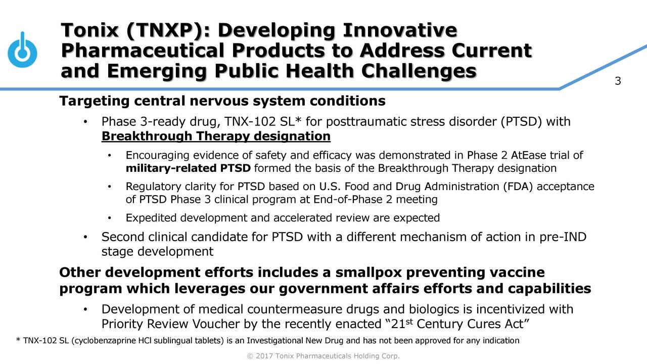 Pharmaceutical Products to Address Current and Emerging Public Health Challenges 3 Targeting central nervous system conditions Phase 3-ready drug, TNX-102 SL* for posttraumatic stress disorder (PTSD) with Breakthrough Therapy designation Encouraging evidence of safety and efficacy was demonstrated in Phase 2 AtEase trial of military-related PTSD formed the basis of the Breakthrough Therapy designation Regulatory clarity for PTSD based on U.S. Food and Drug Administration (FDA) acceptance of PTSD Phase 3 clinical program at End-of-Phase 2 meeting Expedited development and accelerated review are expected Second clinical candidate for PTSD with a different mechanism of action in pre-IND stage development Other development efforts includes a smallpox preventing vaccine program which leverages our government affairs efforts and capabilities Development of medical countermeasure drugs and biologics is incentivized with Priority Review Voucher by the recently enacted 21 Century Cures Act * TNX-102 SL (cyclobenzaprine HCl sublingual tablets) is an Investigational New Drug and has not been approved for any indication