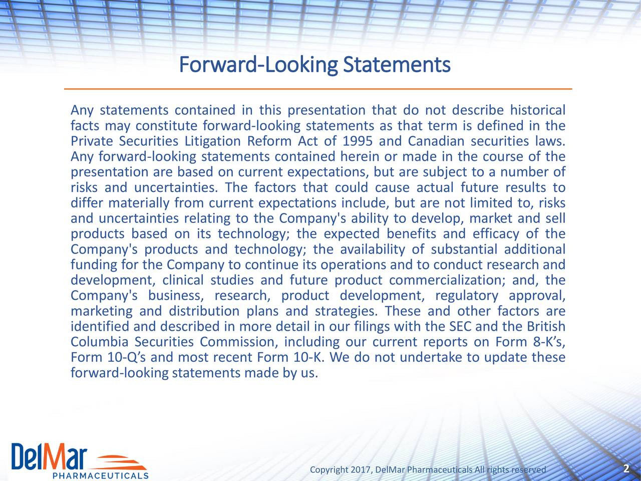 Any statements contained in this presentation that do not describe historical facts may constitute forward-looking statements as that term is defined in the Private Securities Litigation Reform Act of 1995 and Canadian securities laws. Any forward-looking statements contained herein or made in the course of the presentation are based on current expectations, but are subject to a number of risks and uncertainties. The factors that could cause actual future results to differ materially from current expectations include, but are not limited to, risks and uncertainties relating to the Company's ability to develop, market and sell products based on its technology; the expected benefits and efficacy of the Company's products and technology; the availability of substantial additional funding for the Company to continue its operations and to conduct research and development, clinical studies and future product commercialization; and, the Company's business, research, product development, regulatory approval, marketing and distribution plans and strategies. These and other factors are identified and described in more detail in our filings with the SEC and the British Columbia Securities Commission, including our current reports on Form 8-Ks, Form 10-Qs and most recent Form 10-K. We do not undertake to update these forward-lookingstatements made by us. Copyright2017, DelMar PharmaceuticalsAll rights reserved
