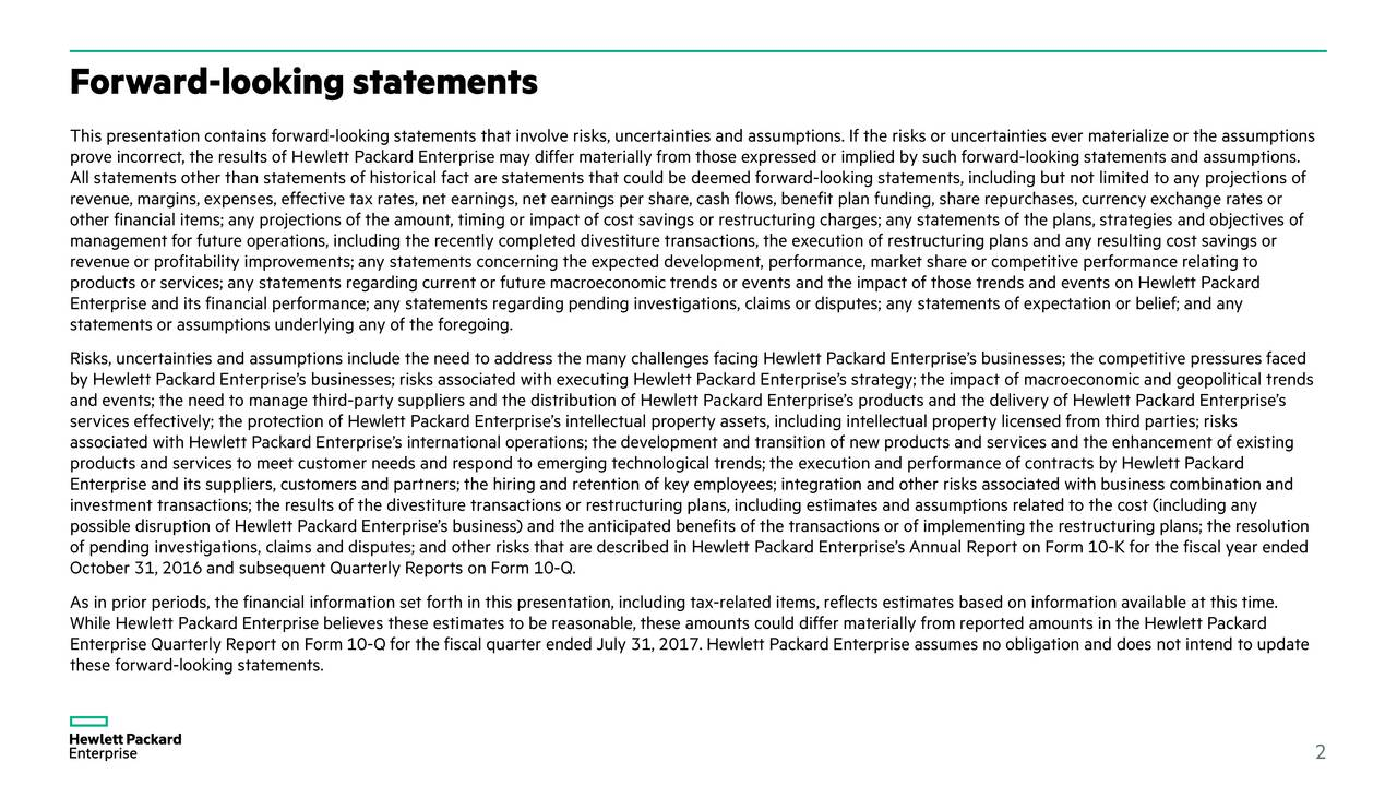 This presentation contains forward-looking statements that involve risks, uncertainties and assumptions. If the risks or uncertainties ever materialize or the assumptions prove incorrect, the results of Hewlett Packard Enterprise may differ materially from those expressed or implied by such forw ard-looking statements and assumptions. All statements other than statements of historical fact are statements that could be deemed forward-looking statements, including but not limited to any projections of revenue, margins, expenses, effective tax rates, net earnings, net earnings per share, cash flows, benefit plan funding, share repurchases, currency exchange rates or other financial items; any projections of the amount, timing or impact of cost savings or restructuring charges; any statements of the plans, strategies and objectives of management for future operations, including the recentlycompleted divestiture transactions,the execution of restructuring plans and any resulting cost savings or revenue or profitability improvements; any statements concerning the expected development, performance, market share or compe titive performance relating to products or services; any statements regarding current or future macroeconomictrends or events and the impact of those trends and events on Hewlett Packard Enterprise and its financial performance; any statements regardingpending investigations, claims or disputes; any statements of expectation or belief; and any statements or assumptions underlying any of the foregoing. Risks, uncertainties and assumptions include the need to address the many challenges facing Hewlett Packard Enterprises businesses; the competitive pressures faced by Hewlett Packard Enterprises businesses; risks associated with executing Hewlett Packard Enterprises strategy; the impact of macroeconomicand geopolitical trends and events; the need to manage third-party suppliers and the distribution of Hewlett Packard Enterprises products and the deliv ery of H