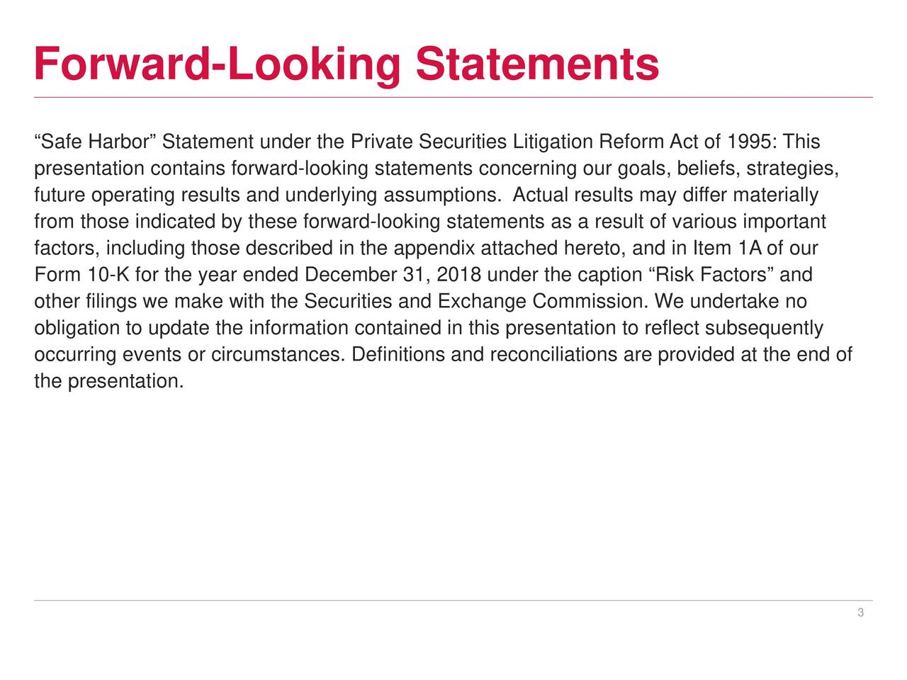 """Safe Harbor"" Statement under the Private Securities Litigation Reform Act of 1995: This presentation contains forward-looking statements concerning our goals, beliefs, strategies, future operating results and underlying assumptions. Actual results may differ materially from those indicated by these forward-looking statements as a result of various important factors, including those described in the appendix attached hereto, and in Item 1A of our Form 10-K for the year ended December 31, 2018 under the caption ""Risk Factors"" and other filings we make with the Securities and Exchange Commission. We undertake no obligation to update the information contained in this presentation to reflect subsequently occurring events or circumstances. Definitions and reconciliations are provided at the end of the presentation. 3"