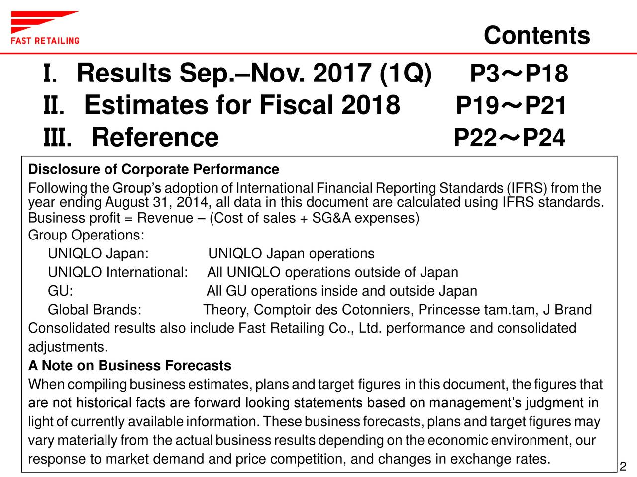 I. Results Sep.–Nov. 2017 (1Q) P3~P18 II. Estimates for Fiscal 2018 P19~P21 III. Reference P22~P24 Disclosure of Corporate Performance Followingthe Group's adoption of International FinancialReporting Standards (IFRS) from the year ending August 31, 2014, all data in this document are calculated using IFRS standards. Business profit = Revenue – (Cost of sales + SG&A expenses) Group Operations: UNIQLO Japan: UNIQLO Japan operations UNIQLO InternationalAll UNIQLO operations outside of Japan GU: All GU operations inside and outside Japan Global Brands: Theory, Comptoir des Cotonniers, Princesse tam.tam, J Brand Consolidated results also include Fast Retailing Co., Ltd. performance and consolidated adjustments. A Note on Business Forecasts When compilingbusinessestimates, plansandtarget figures inthisdocument, the figures that are not historical facts are forward looking statements based on management's judgment in lightof currently availableinformation. Thesebusinessforecasts, plansand target figures may vary materially from the actualbusinessresultsdependingon the economicenvironment, our response to market demand and price competition, and changes in exchange rates.