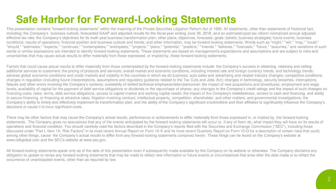 """This presentation contains """"forward-looking statements"""" within the meaning of the Private Securities Litigation Reform Act of 1995. All statements, other than statements of historical fact, including: the Company's business outlook, forecasted GAAP and adjusted results for the fiscal year ending June 30, 2018, and an estimated post-tax reform normalized annual adjusted effective tax rate; the Company's objectives for its multi-year business transformation plan; other plans; objectives; forecasts; goals; beliefs; business strategies; future events; business conditions; results of operations; financial position and business outlook and trends; and other information, may be forward-looking statements. Words such as """"might,"""" """"will,"""" """"may,"""" """"could,"""" """"should,"""" """"estimates,"""" """"expects,"""" """"continues,"""" """"contemplates,"""" """"anticipates,"""" """"projects,"""" """"plans,"""" """"potential,"""" """"predicts,"""" """"intends,"""" """"believes,"""" """"forecasts,"""" """"future,"""" """"assumes,"""" and variations of such words or similar expressions are intended to identify forward-looking statements. These statements are based on management's expectations and assumptions and are subject to risks and uncertainties that may cause actual results to differ materially from those expressed, or implied by, these forward-looking statements. Factors that could cause actual results to differ materially from those contemplated by the forward-looking statements include: the Company's success in obtaining, retaining and selling additional services to customers; the pricing of products and services; overall market and economic conditions, including interest rate and foreign currency trends, and technology trends; adverse global economic conditions and credit markets and volatility in the countries in which we do business; auto sales and advertising and related industry changes; competitive conditions; changes in regulation (including future interpretations, assumptions and regulatory guidance related to the Tax Cuts and Jobs Act); changes in technology, s"""