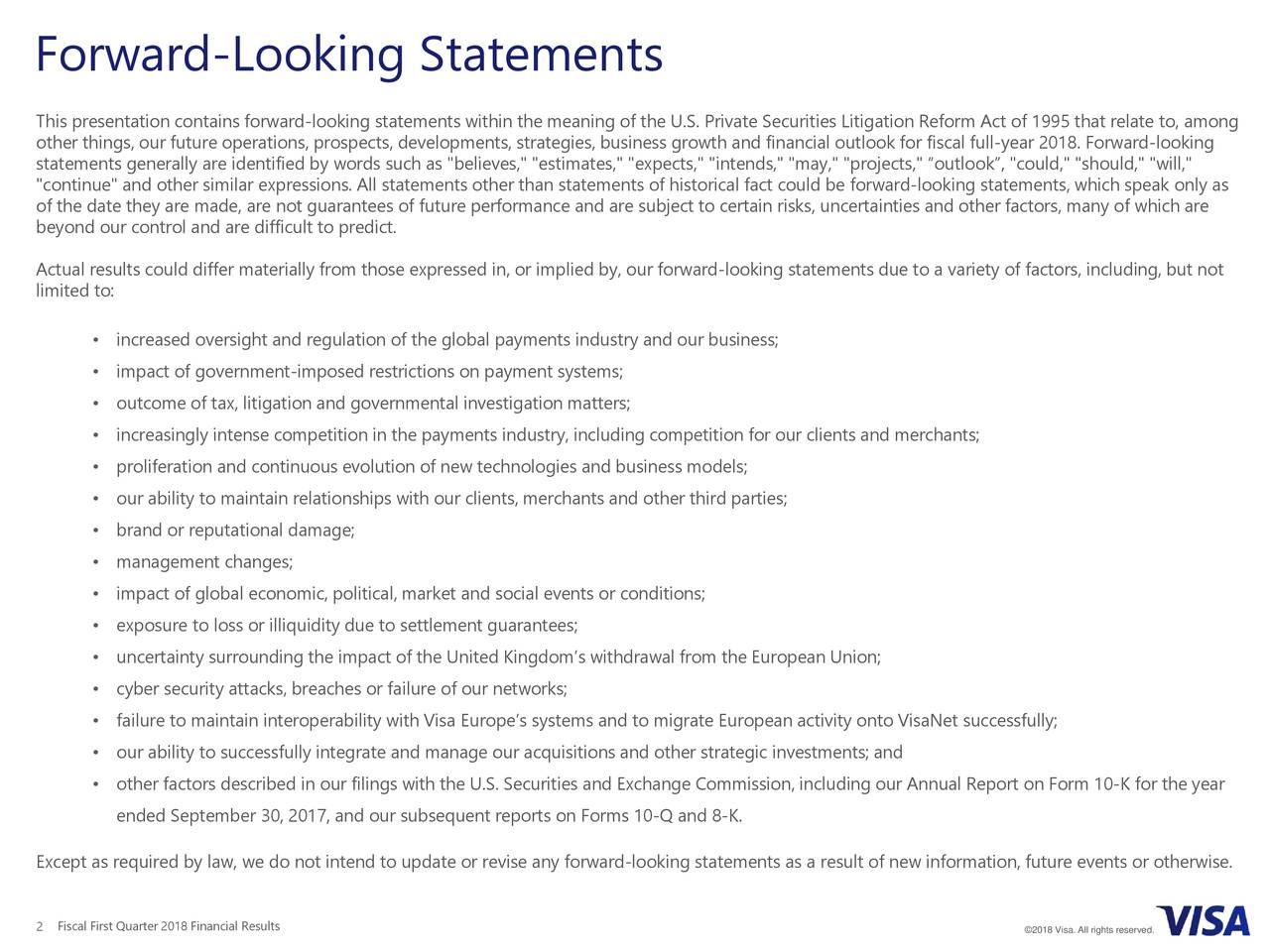 """This presentation contains forward-looking statements within the meaning of the U.S. Private Securities Litigation Reform Act of 1995 that relate to, among other things, our future operations, prospects, developments, strategies, business growth and financial outlook for fiscal full-year 2018. Forward-looking statements generally are identified by words such as """"believes,"""" """"estimates,"""" """"expects,"""" """"intends,"""" """"may,"""" """"projects,"""" """"ook"""", """"could,"""" """"should,"""" """"will,"""" """"continue"""" and other similar expressions. All statements other than statements of historical fact could be forward-looking statements, which speak only as of the date they are made, are not guarantees of future performance and are subject to certain risks, uncertainties and other factors, many of which are beyond our control and are difficult to predict. Actual results could differ materially from those expressed in, or implied by, our forward-looking statements due to a variety of factors, including, but not limited to: • increased oversight and regulation of the global payments industry and our business; • impact of government-imposed restrictions on payment systems; • outcome of tax, litigation and governmental investigationmatters; • increasingly intense competition in the payments industry, including competition for our clients and merchants; • proliferation and continuous evolution of new technologies and business models; • our ability to maintain relationships with our clients, merchants and other third parties; • brand or reputational damage; • management changes; • impact of global economic, political, market and social events or conditions; • exposure to loss or illiquidity due to settlement guarantees; • uncertainty surrounding the impact of the United Kingdom's withdrawal from the European Union; • cyber security attacks, breaches or failure of our networks; • failure to maintain interoperability with Visa Europe's systems and to migrate European activity onto VisaNet successfully; • our ability to """