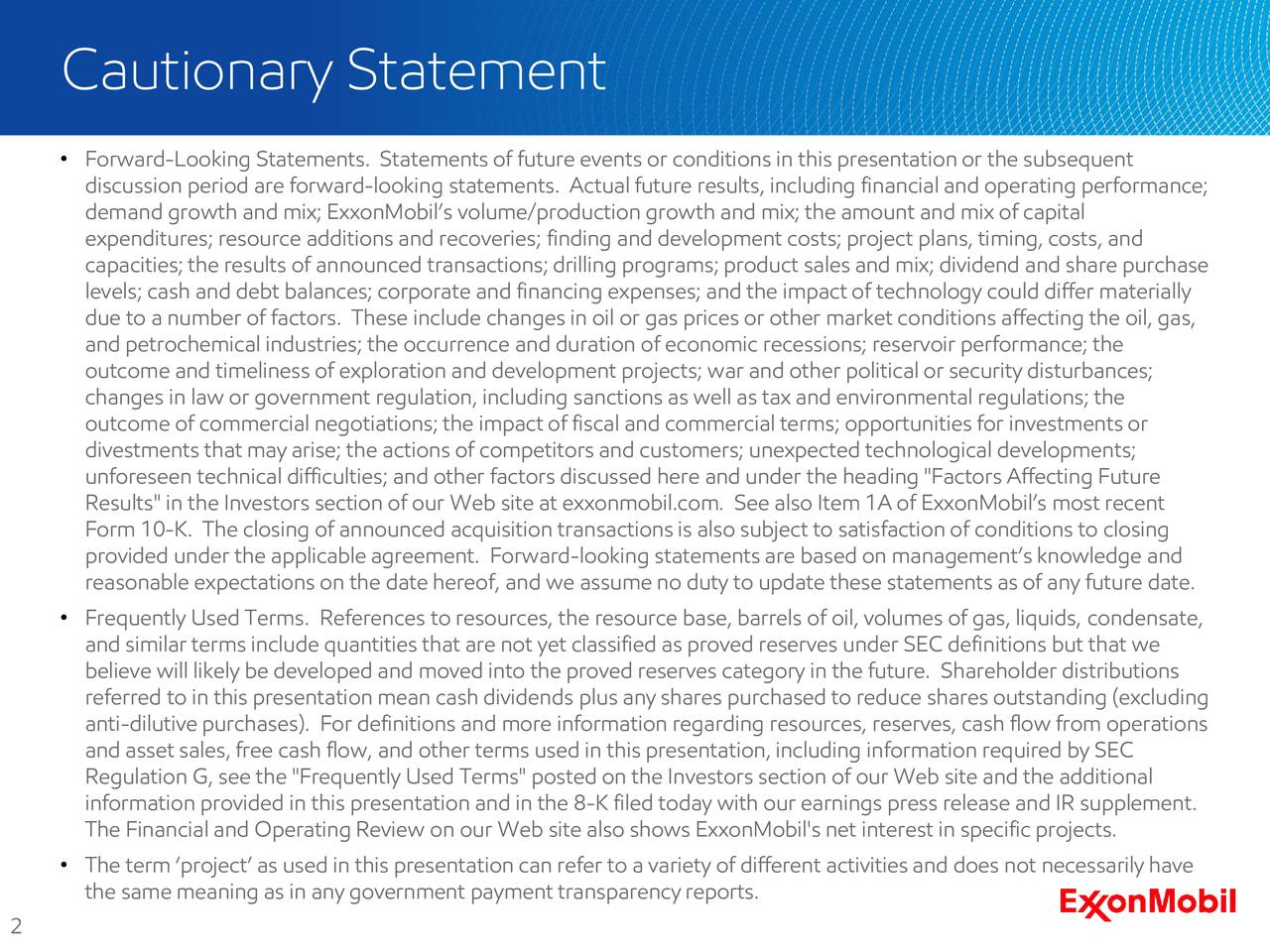 """Forward-Looking Statements. Statements of future events or conditions in this presentation or the subsequent discussion period are forward-looking statements. Actual future results, including financial and operating performance; demand growth and mix; ExxonMobils volume/production growth and mix; the amount and mix of capital expenditures; resource additions and recoveries; finding and development costs; project plans, timing, costs, and capacities; the results of announced transactions; drilling programs; product sales and mix; dividend and share purchase levels; cash and debt balances; corporate and financing expenses; and the impactof technology could differ materially due to a number of factors. These include changes in oil or gas prices or other market conditions affecting the oil, gas, and petrochemical industries; the occurrence and duration of economic recessions; reservoir performance; the outcome and timeliness of exploration and development projects; war and other political or security disturbances; changes in law or government regulation, including sanctions as well as tax and environmental regulations; the outcome of commercial negotiations; the impactof fiscal and commercial terms; opportunities for investments or divestments that may arise; the actions of competitors and customers; unexpected technological developments; unforeseen technical difficulties; and other factors discussed here and under the heading """"Factors Affecting Future Results"""" in the Investors section of our Web site at exxonmobil.com. See also Item 1A of ExxonMobils most recent Form 10-K. The closing of announced acquisition transactions is also subject to satisfaction of conditions to closing provided under the applicable agreement. Forward-looking statementsare based on managements knowledge and reasonable expectations on the date hereof, and we assume no duty to update these statements as of any future date. Frequently Used Terms. References to resources, the resource base, barrels"""