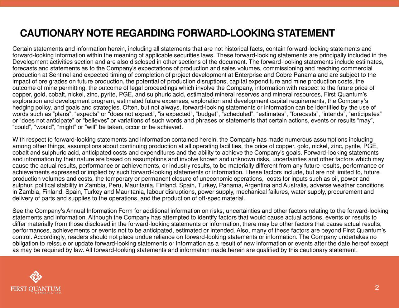 Certain statements and information herein, including all statements that are not historical facts, contain forward-looking statements and forward-looking information within the meaning of applicable securities laws. These forward-looking statements are principally included in the Development activities section and are also disclosed in other sections of the document. The forward-looking statements include estimates, forecasts and statements as to the Companys expectations of production and sales volumes, commissioning and reaching commercial production at Sentinel and expected timing of completion of project development at Enterprise and Cobre Panama and are subject to the impact of ore grades on future production, the potential of production disruptions, capital expenditure and mine production costs, the outcome of mine permitting, the outcome of legal proceedings which involve the Company, information with respect to the future price of copper, gold, cobalt, nickel, zinc, pyrite, PGE, and sulphuric acid, estimated mineral reserves and mineral resources, First Quantums exploration and development program, estimated future expenses, exploration and development capital requirements, the Companys hedging policy, and goals and strategies. Often, but not always, forward-looking statements or information can be identified by the use of words such as plans, expects or does not expect, is expected, budget, scheduled, estimates, forecasts, intends, anticipates or does not anticipate or believes or variations of such words and phrases or statements that certain actions, events or results may, could, would, might or will be taken, occur or be achieved. With respect to forward-looking statements and information contained herein, the Company has made numerous assumptions including among other things, assumptions about continuing production at all operating facilities, the price of copper, gold, nickel, zinc, pyrite, PGE, cobalt and sulphuric acid, anticipated costs and expendit