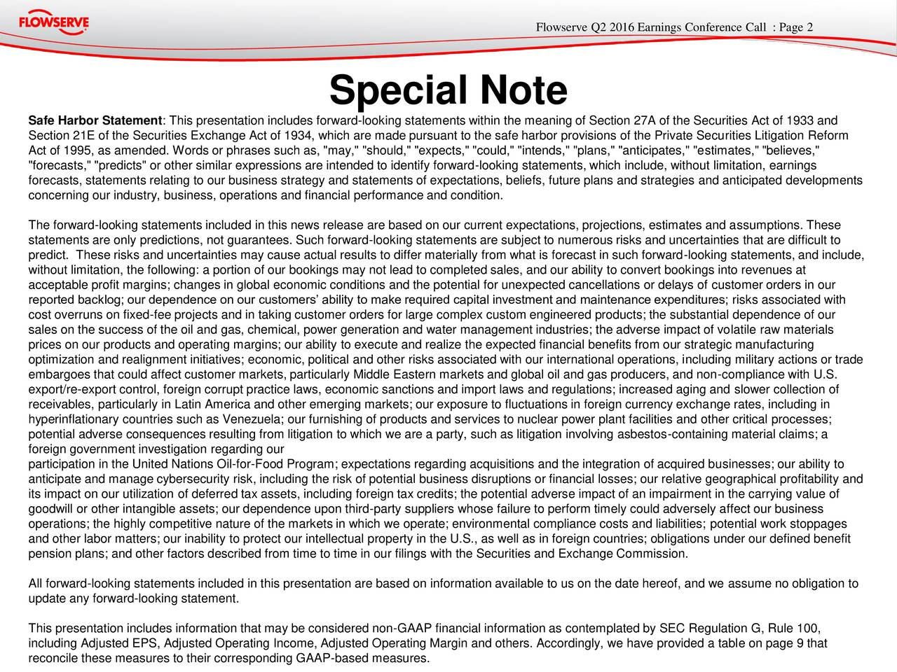 "Special Note Safe Harbor Statement: This presentation includes forward-looking statements within the meaning of Section 27A of the Securities Act of 1933 and Section 21E of the Securities Exchange Act of 1934, which are made pursuant to the safe harbor provisions of the Private Securities Litigation Reform Act of 1995, as amended. Words or phrases such as, ""may,"" ""should,"" ""expects,"" ""could,"" ""intends,"" ""plans,"" ""anticipates,"" ""estimates,"" ""believes,"" ""forecasts,"" ""predicts"" or other similar expressions are intended to identify forward-looking statements, which include, without limitation, earnings forecasts, statements relating to our business strategy and statements of expectations, beliefs, future plans and strategies and anticipated developments concerning our industry, business, operations and financial performance and condition. The forward-looking statements included in this news release are based on our current expectations, projections, estimates and assumptions. These statements are only predictions, not guarantees. Such forward-looking statements are subject to numerous risks and uncertainties that are difficult to predict. These risks and uncertainties may cause actual results to differ materially from what is forecast in such forward-looking statements, and include, without limitation, the following: a portion of our bookings may not lead to completed sales, and our ability to convert bookings into revenues at acceptable profit margins; changes in global economic conditions and the potential for unexpected cancellations or delays of customer orders in our reported backlog; our dependence on our customers ability to make required capital investment and maintenance expenditures; risks associated with cost overruns on fixed-fee projects and in taking customer orders for large complex custom engineered products; the substantial dependence of our sales on the success of the oil and gas, chemical, power generation and water management industries; the adverse impact of volatile raw materials prices on our products and operating margins; our ability to execute and realize the expected financial benefits from our strategic manufacturing optimization and realignment initiatives; economic, political and other risks associated with our international operations, including military actions or trade embargoes that could affect customer markets, particularly Middle Eastern markets and global oil and gas producers, and non-compliance with U.S. export/re-export control, foreign corrupt practice laws, economic sanctions and import laws and regulations; increased aging and slower collection of receivables, particularly in Latin America and other emerging markets; our exposure to fluctuations in foreign currency exchange rates, including in hyperinflationary countries such as Venezuela; our furnishing of products and services to nuclear power plant facilities and other critical processes; potential adverse consequences resulting from litigation to which we are a party, such as litigation involving asbestos-containing material claims; a foreign government investigation regarding our participation in the United Nations Oil-for-Food Program; expectations regarding acquisitions and the integration of acquired businesses; our ability to anticipate and manage cybersecurity risk, including the risk of potential business disruptions or financial losses; our relative geographical profitability and its impact on our utilization of deferred tax assets, including foreign tax credits; the potential adverse impact of an impairment in the carrying value of goodwill or other intangible assets; our dependence upon third-party suppliers whose failure to perform timely could adversely affect our business operations; the highly competitive nature of the markets in which we operate; environmental compliance costs and liabilities; potential work stoppages and other labor matters; our inability to protect our intellectual property in the U.S., as well as in foreign countries; obligations under our defined benefit pension plans; and other factors described from time to time in our filings with the Securities and Exchange Commission. All forward-looking statements included in this presentation are based on information available to us on the date hereof, and we assume no obligation to update any forward-looking statement. This presentation includes information that may be considered non-GAAP financial information as contemplated by SEC Regulation G, Rule 100, including Adjusted EPS, Adjusted Operating Income, Adjusted Operating Margin and others. Accordingly, we have provided a table on page 9 that reconcile these measures to their corresponding GAAP-based measures."