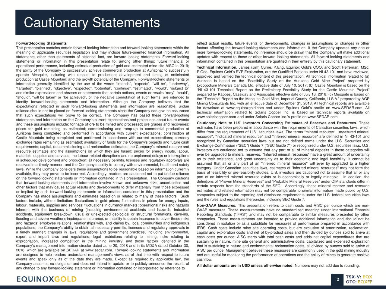 """Forward-looking Statements reflect actual results, future events or developments, changes in assumptions or changes in other This presentation contains certain forward-looking information and forward-looking statements within the factors affecting the forward-looking statements and information. If the Company updates any one or meaning of applicable securities legislation and may include future-oriented financial information. All more forward-looking statements, no inference should be drawn that the Company will make additional statements, other than statements of historical fact, are forward-looking statements. Forward-looking updates with respect to those or other forward-looking statements. All forward-looking statements and statements or information in this presentation relate to, among other things: future financial or information contained in this presentation are qualified in their entirety by this cautionary statement. operational performance, including estimated production of gold and estimated mine site AISC in 2019; Technical Information. James (Jim) Currie, P.Eng, Equinox Gold's COO, and Scott Heffernan, MSc, the ability of the Company to successfully achieve commercial production at Aurizona; to successfully P.Geo, Equinox Gold's EVP Exploration, are the Qualified Persons under NI 43-101 and have reviewed, operate Mesquite, including with respect to production; development and timing of anticipated approved and verified the technical content of this presentation. All technical information related to (a) production at Castle Mountain; and the growth potential of the Company. Forward-looking statements or Aurizona is based on the """"Feasibility Study on the Aurizona Gold Mine Project"""" prepared by information generally identified by the use of the words """"intends"""", """"expects"""", """"will be"""", """"underway"""", Lycopodium Minerals Canada Ltd. effective date of July 10, 2017; (b) Castle Mountain is based on the """"targeted"""", """"planned"""", """"objective"""", """"expected"""", """"potential"""", """""""
