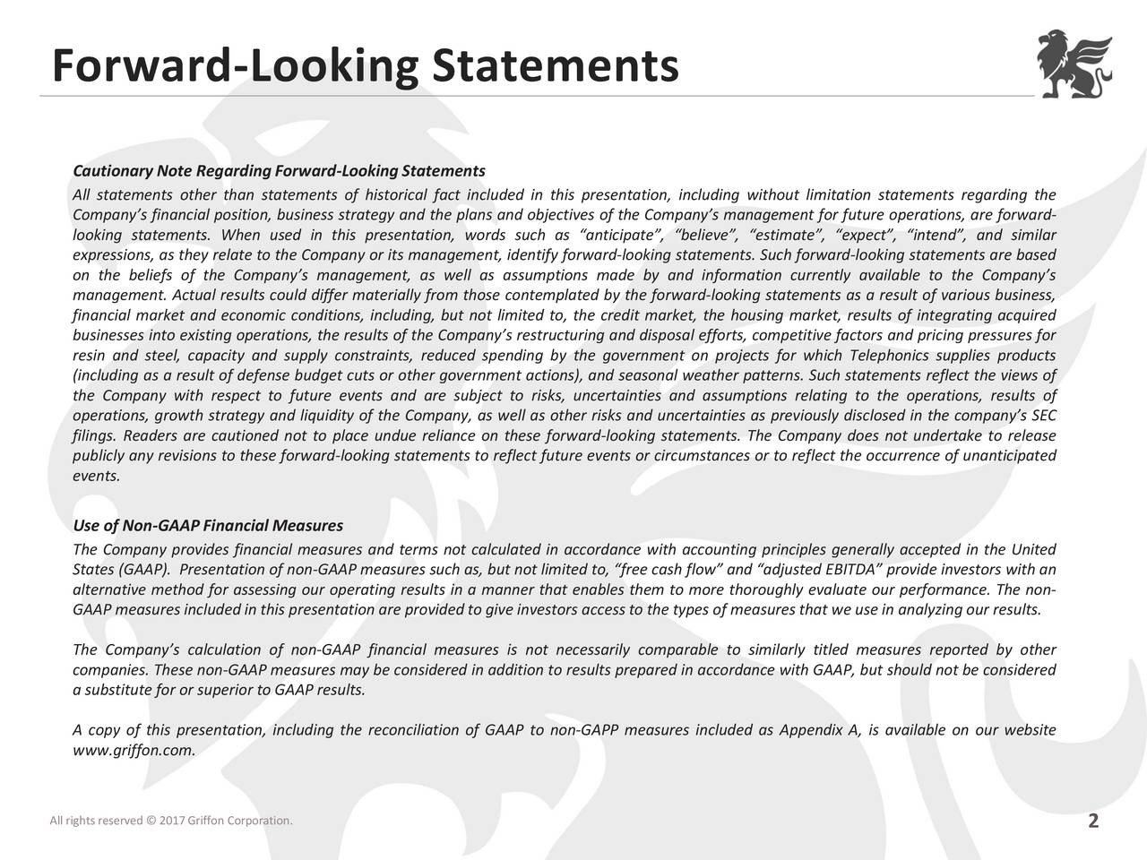 Cautionary Note Regarding Forward-LookingStatements All statements other than statements of historical fact included in this presentation, including without limitation statements regarding the Companys financial position, business strategy and the plans and objectives of the Companys management for future operations, are forward- looking statements. When used in this presentation, words such as anticipate, believe, estimate, expect, intend, and similar expressions, as they relate to the Company or its management, identify forward-looking statements. Such forward-looking statements are based on the beliefs of the Companys management, as well as assumptions made by and information currently available to the Companys management. Actual results could differ materially from those contemplated by the forward-looking statements as a result of various business, financial market and economic conditions, including, but not limited to, the credit market, the housing market, results of integrating acquired businesses into existing operations, the results of the Companys restructuring and disposal efforts, competitive factors and pricing pressures for resin and steel, capacity and supply constraints, reduced spending by the government on projects for which Telephonics supplies products (including as a result of defense budget cuts or other government actions), and seasonal weather patterns. Such statements reflect the views of the Company with respect to future events and are subject to risks, uncertainties and assumptions relating to the operations, results of operations, growth strategy and liquidity of the Company, as well as other risks and uncertainties as previously disclosed in the companys SEC filings. Readers are cautioned not to place undue reliance on these forward-looking statements. The Company does not undertake to release publicly any revisions to these forward-looking statements to reflect future events or circumstances or to reflect the occurrence of unanticipat