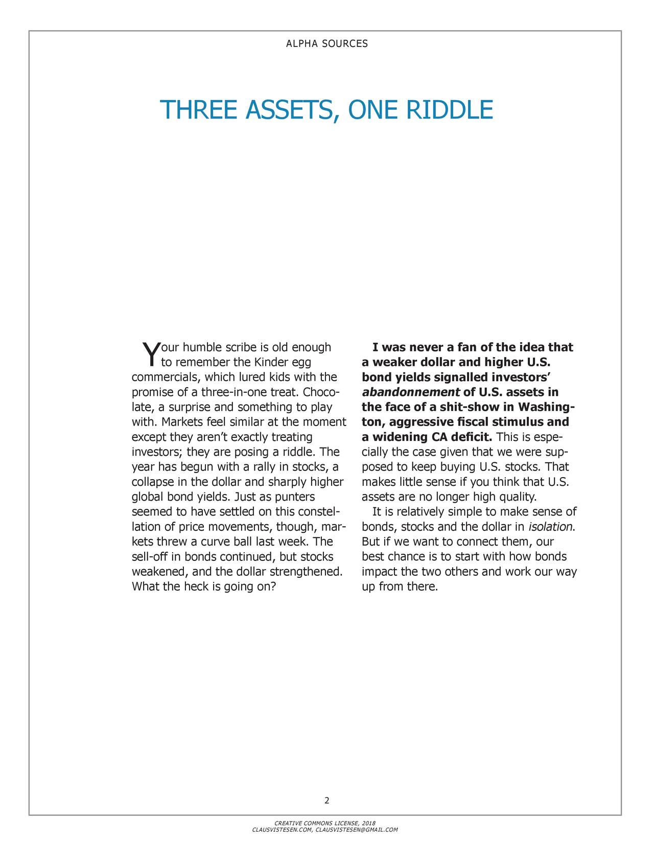 THREE ASSETS, ONE RIDDLE our humble scribe is old enough I was never a fan of the idea that Y to remember the Kinder egg a weaker dollar and higher U.S. commercials, which lured kids with the bond yields signalled investors' promise of a three-in-one treat. Choco- abandonnement of U.S. assets in late, a surprise and something to play the face of a shit-show in Washing- with. Markets feel similar at the moment ton, aggressive fiscal stimulus and except they aren't exactly treating a widening CA deficit. This is espe- investors; they are posing a riddle. The cially the case given that we were sup- year has begun with a rally in stocks, a posed to keep buying U.S. stocks. That collapse in the dollar and sharply higher makes little sense if you think that U.S. global bond yields. Just as punters assets are no longer high quality. seemed to have settled on this constel- It is relatively simple to make sense of lation of price movements, though, mar - bonds, stocks and the dollar insolation. kets threw a curve ball last week. The But if we want to connect them, our sell-off in bonds continued, but stocks best chance is to start with how bonds weakened, and the dollar strengthened. impact the two others and work our way What the heck is going on? up from there. 2 CREATIVE COMMONS LICENSE, 2018 CLAUSVISTESEN.COM, CLAUSVISTESEN@GMAIL.COM
