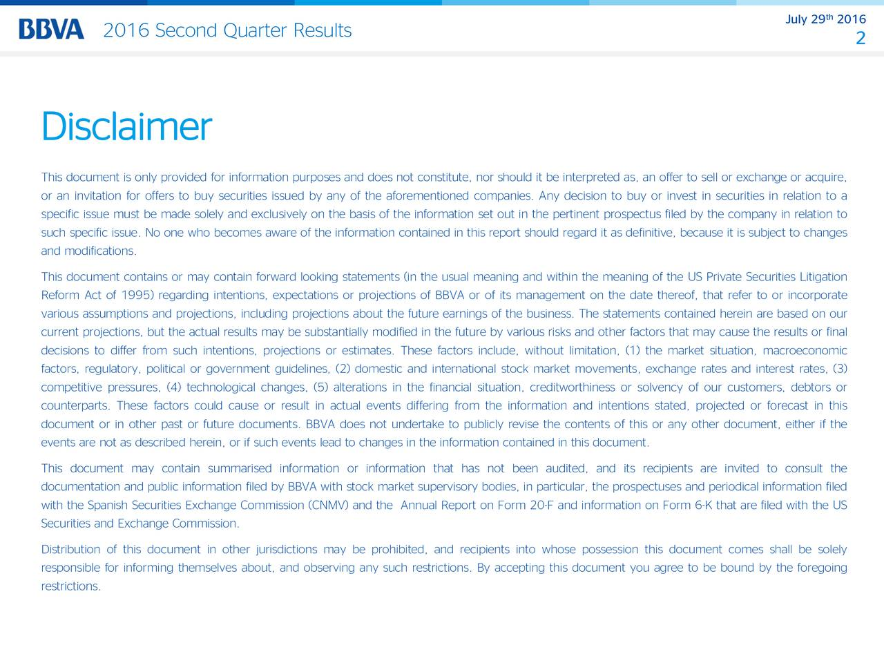 2016 Second Quarter Results 2 This document is only provided for information purposes and does not constitute, nor should it be interpreted as, an offer to sell or exchange or acquire, or an invitation for offers to buy securities issued by any of the aforementioned companies. Any decision to buy or invest in securities in relation to a specific issue must be made solely and exclusively on the basis of the information set out in the pertinent prospectus filed by the company in relation to such specific issue. No one who becomes aware of the information contained in this report should regard it as definitive, because it is subject to changes and modifications. This document contains or may contain forward looking statements (in the usual meaning and within the meaning of the US Private Securities Litigation Reform Act of 1995) regarding intentions, expectations or projections of BBVA or of its management on the date thereof, that refer to or incorporate various assumptions and projections, including projections about the future earnings of the business. The statements contained herein are based on our current projections, but the actual results may be substantially modified in the future by various risks and other factors that may cause the results or final decisions to differ from such intentions, projections or estimates. These factors include, without limitation, (1) the market situation, macroeconomic factors, regulatory, political or government guidelines, (2) domestic and international stock market movements, exchange rates and interest rates, (3) competitive pressures, (4) technological changes, (5) alterations in the financial situation, creditworthiness or solvency of our customers, debtors or counterparts. These factors could cause or result in actual events differing from the information and intentions stated, projected or forecast in this document or in other past or future documents. BBVA does not undertake to publicly revise the contents of this or any 