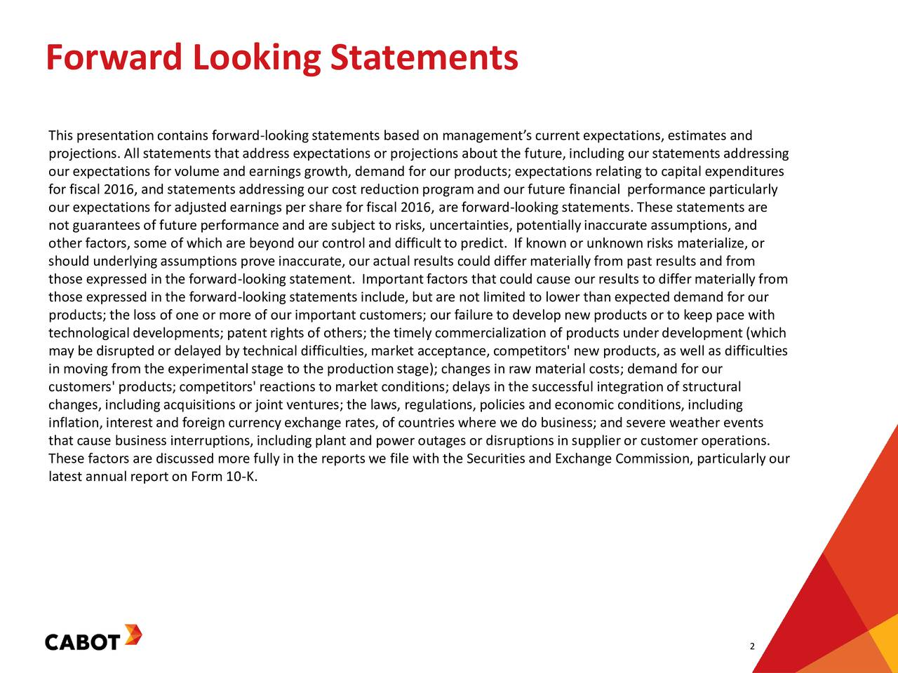 This presentationcontains forward-lookingstatements based on managements current expectations, estimates and projections. All statements that address expectations or projections about the future, including our statements addressing our expectations for volume and earnings growth, demand for our products; expectations relatingto capital expenditures for fiscal 2016, and statements addressingour cost reduction program and our future financial performance particularly our expectations for adjusted earnings per share for fiscal 2016, are forward-lookingstatements. These statements are not guaranteesof future performance and are subject to risks, uncertainties, potentiallyinaccurate assumptions, and other factors, some of which are beyond our control and difficultto predict. If known or unknown risks materialize, or should underlyingassumptions prove inaccurate, our actual results could differmaterially from past results and from those expressed in the forward-lookingstatement. Importantfactors that could cause our results to differ materially from those expressed in the forward-lookingstatements include, but are not limited to lower than expected demand for our products; the loss of one or more of our important customers; our failure to develop new products or to keep pace with technological developments; patentrights of others; the timely commercialization of products underdevelopment (which may be disruptedor delayed by technical difficulties, market acceptance, competitors' new products, as well as difficulties in moving from the experimental stage to the productionstage); changes in raw material costs; demand for our customers' products; competitors' reactions to market conditions; delays in the successful integrationof structural changes, includingacquisitions or joint ventures; the laws, regulations, policies and economic conditions, including inflation, interest and foreign currency exchange rates, of countries where we do business; and severe weather events that