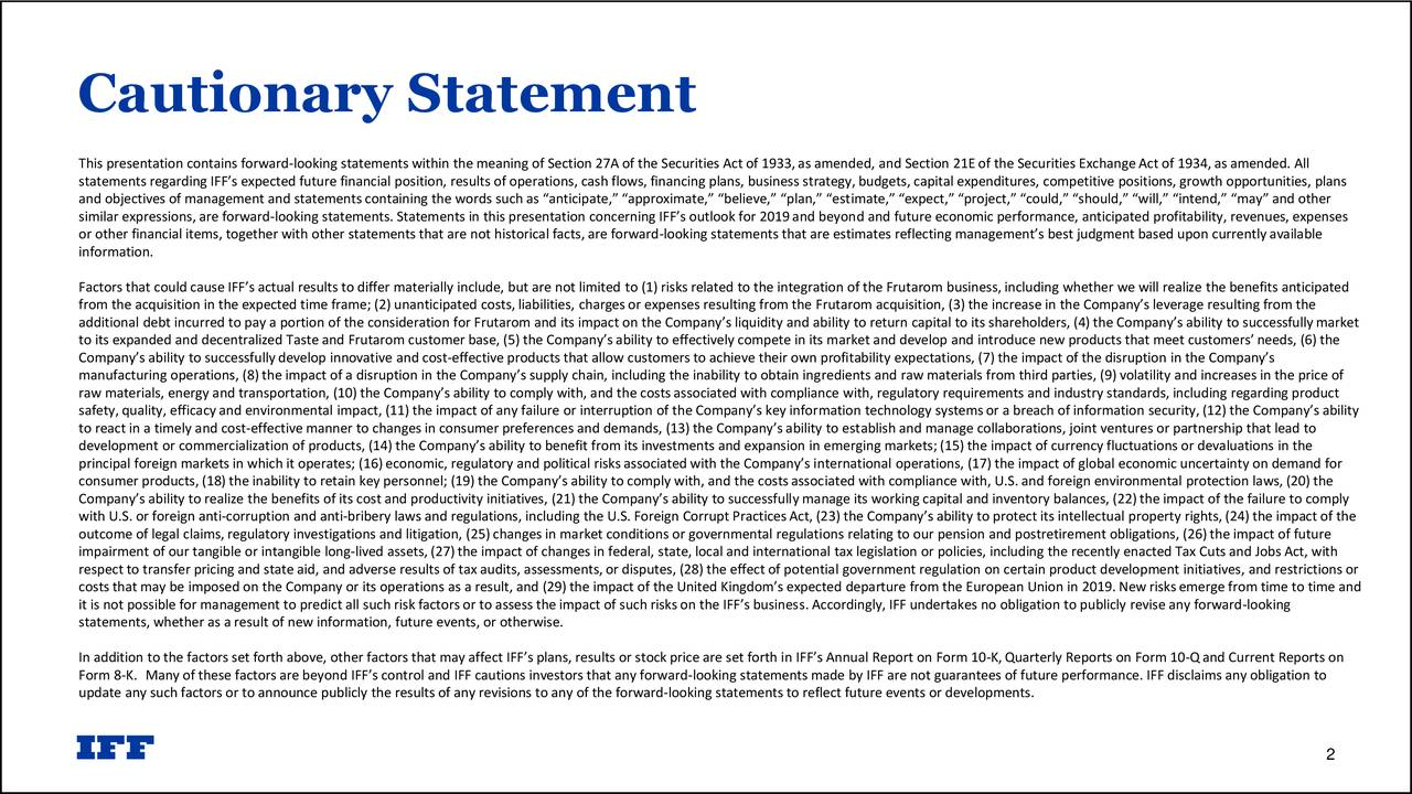 """This presentation contains forward-looking statements within the meaning of Section 27A of the Securities Act of 1933,as amended, and Section 21E of the Securities Exchange Act of 1934, as amended. All statements regarding IFF's expected future financial position, results of operations, cash flows, financing plans, business strategy, budgets, capital expenditures, competitive positions, growth opportunities, plans and objectives of management and statements containing the words such as """"anticipate,"""" """"approximate,"""" """"believe,"""" """"plan,"""" """"estimate,"""" """"expect,"""" """"project,"""" """"could,"""" """"should,"""" """"will,"""" """"intend,"""" """"may"""" and other similar expressions, are forward-looking statements. Statements in this presentation concerning IFF's outlook for 2019and beyond and future economic performance, anticipated profitability, revenues, expenses or other financial items, together with other statements that are not historical facts, are forward-looking statements that are estimates reflecting management's best judgment based upon currently available information. Factors that could cause IFF's actual results to differ materially include, but are not limited to (1) risks related to the integration of the Frutarom business, including whether we will realize the benefits anticipated from the acquisition in the expected time frame; (2) unanticipated costs, liabilities, charges or expenses resulting from the Frutarom acquisition, (3) the increase in the Company's leverage resulting from the additional debt incurred to pay a portion of the consideration for Frutarom and its impact on the Company's liquidity and ability to return capital to its shareholders, (4) the Company's ability to successfully market to its expanded and decentralized Taste and Frutarom customer base, (5) the Company's ability to effectively compete in its market and develop and introduce new products that meet customers'needs, (6) the Company's ability to successfully develop innovative and cost-effective products that allow c"""