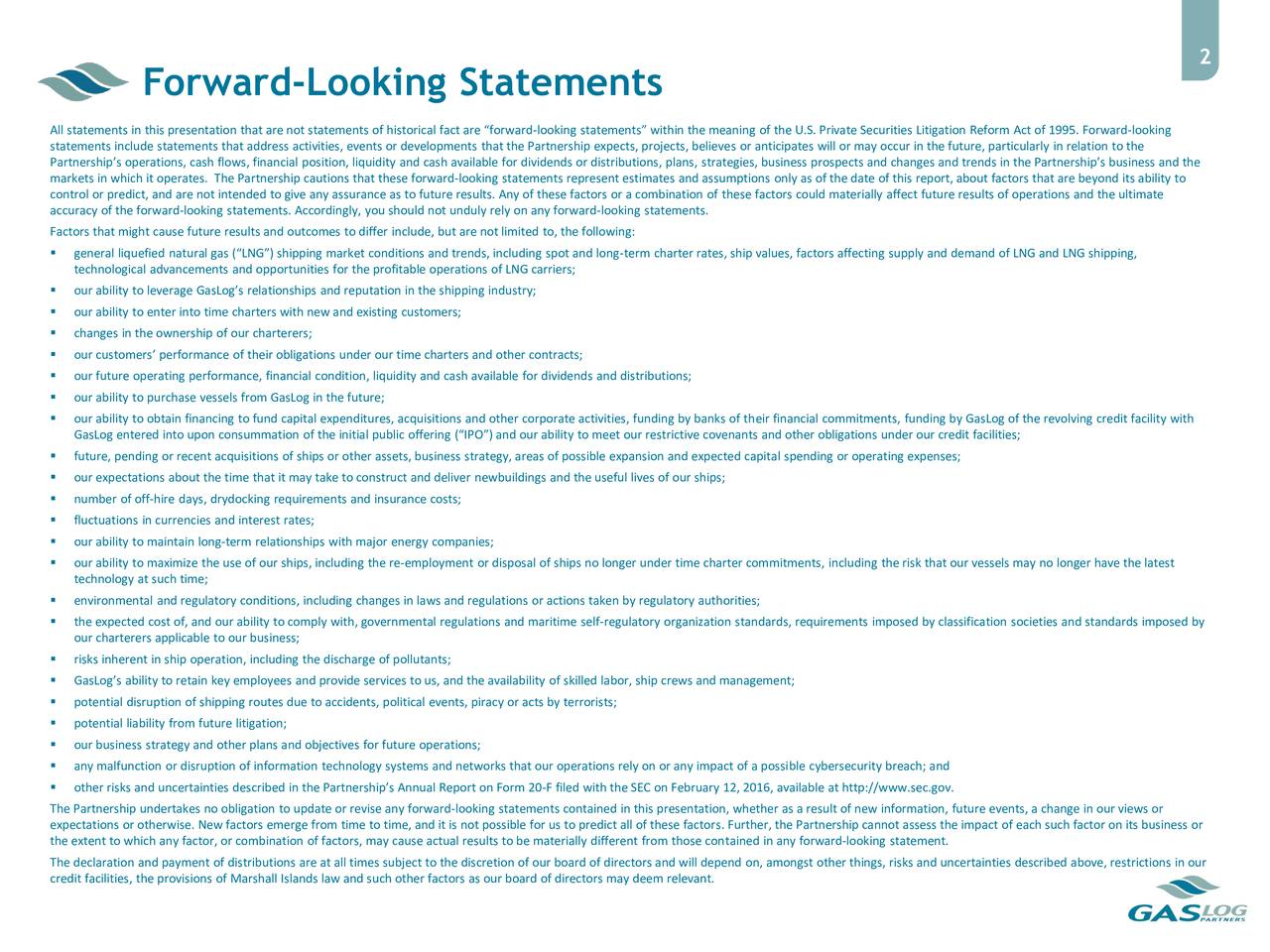 Forward-Looking Statements All statements in this presentation that are not statements of historical fact are forward-looking statements within the meaning of the U.S. Private Securities Litigation Reform Act of 1995. Forward-looking statements include statements that address activities, events or developments that the Partnership expects, projects, believes or anticipates will or may occur in the future, particularly in relation to the Partnerships operations, cash flows, financial position, liquidity and cash available for dividends or distributions, plans, strategies, business prospects and changes and trends in the Partnerships business and the markets in which it operates. The Partnership cautions that these forward-looking statements represent estimates and assumptions only as of the date of this report, about factors that are beyond its ability to control or predict, and are not intended to give any assurance as to future results. Any of these factors or a combination of these factors could materially affect future results of operations and the ultimate accuracy of the forward-looking statements. Accordingly, you should not unduly rely on any forward-looking statements. Factors that might cause future results and outcomes to differ include, but are not limited to, the following: general liquefied natural gas (LNG) shipping market conditions and trends, including spot and long-term charter rates, ship values, factors affecting supply and demand of LNG and LNG shipping, technological advancements and opportunities for the profitable operations of LNG carriers; our ability to leverage GasLogs relationships and reputation in the shipping industry; our ability to enter into time charters with new and existing customers; changes in the ownership of our charterers; our customers performance of their obligations under our time charters and other contracts; our future operating performance, financial condition, liquidity and cash available for dividends and distributi