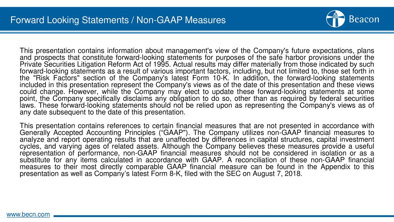 """This presentation contains information about management's view of the Company's future expectations, plans and prospects that constitute forward-looking statements for purposes of the safe harbor provisions under the Private Securities Litigation Reform Act of 1995. Actual results may differ materially from those indicated by such forward-looking statements as a result of various important factors, including, but not limited to, those set forth in the """"Risk Factors"""" section of the Company's latest Form 10-K. In addition, the forward-looking statements included in this presentation represent the Company's views as of the date of this presentation and these views could change. However, while the Company may elect to update these forward-looking statements at some point, the Company specifically disclaims any obligation to do so, other than as required by federal securities laws. These forward-looking statements should not be relied upon as representing the Company's views as of any date subsequent to the date of this presentation. This presentation contains references to certain financial measures that are not presented in accordance with Generally Accepted Accounting Principles (""""GAAP""""). The Company utilizes non-GAAP financial measures to analyze and report operating results that are unaffected by differences in capital structures, capital investment cycles, and varying ages of related assets. Although the Company believes these measures provide a useful representation of performance, non-GAAP financial measures should not be considered in isolation or as a substitute for any items calculated in accordance with GAAP. A reconciliation of these non-GAAP financial measures to their most directly comparable GAAP financial measure can be found in the Appendix to this presentation as well as Company's latest Form 8-K, filed with the SEC on August 7, 2018. www.becn.com"""