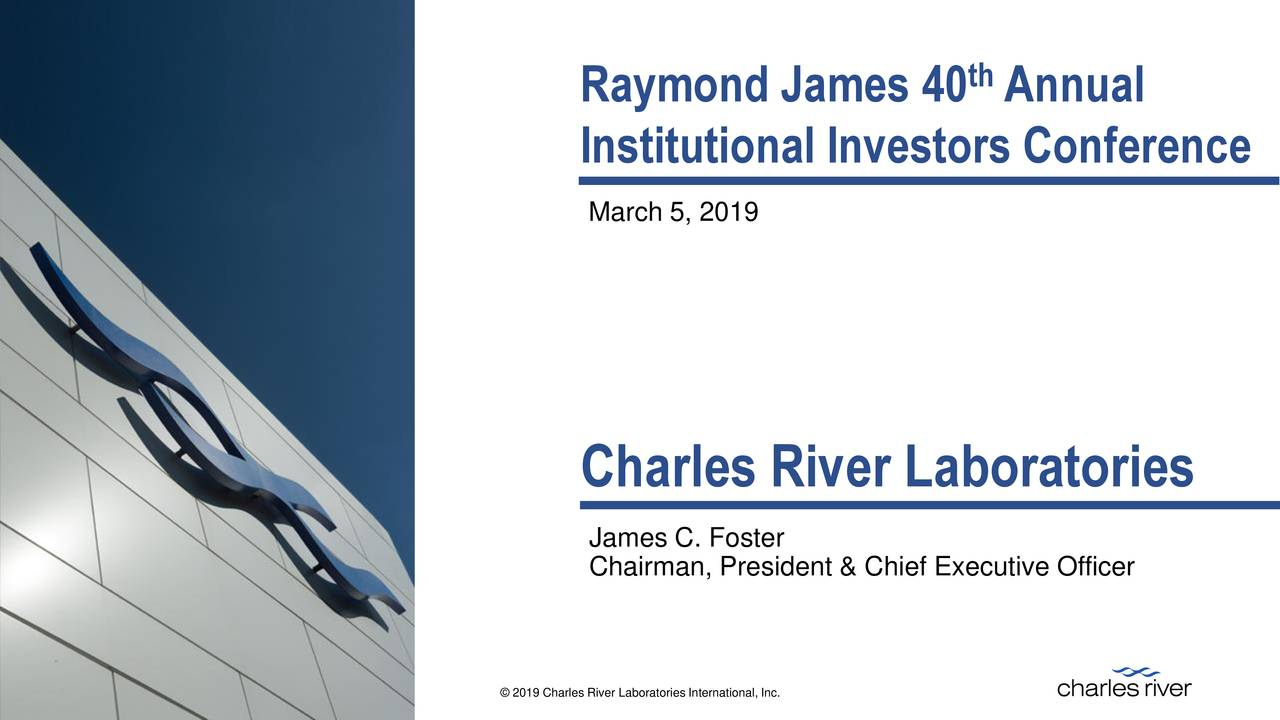 Institutional Investors Conference March 5, 2019 Charles River Laboratories James C. Foster Chairman, President & Chief Executive Officer EVERY STEP OF THE WAY © 2019 Charles River Laboratories International, Inc.