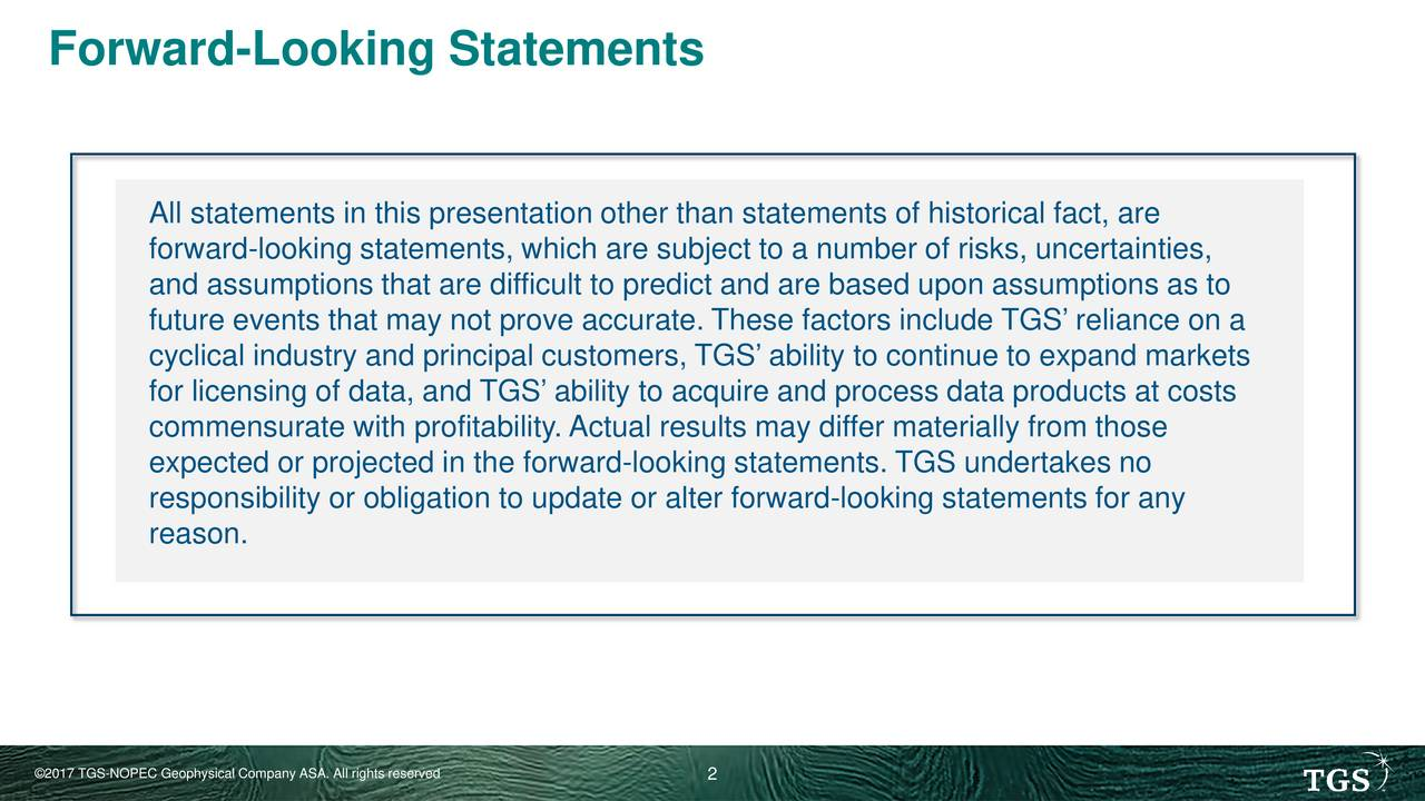 All statements in this presentation other than statements of historical fact, are forward-looking statements, which are subject to a number of risks, uncertainties, and assumptions that are difficult to predict and are based upon assumptions as to future events that may not prove accurate. These factors include TGS reliance on a cyclical industry and principal customers, TGS ability to continue to expand markets for licensing of data, and TGS ability to acquire and process data products at costs commensurate with profitability. Actual results may differ materially from those expected or projected in the forward-looking statements. TGS undertakes no responsibility or obligation to update or alter forward-looking statements for any reason. 2017 TGS-NOPEC Geophysical Company ASA. All rights r2served