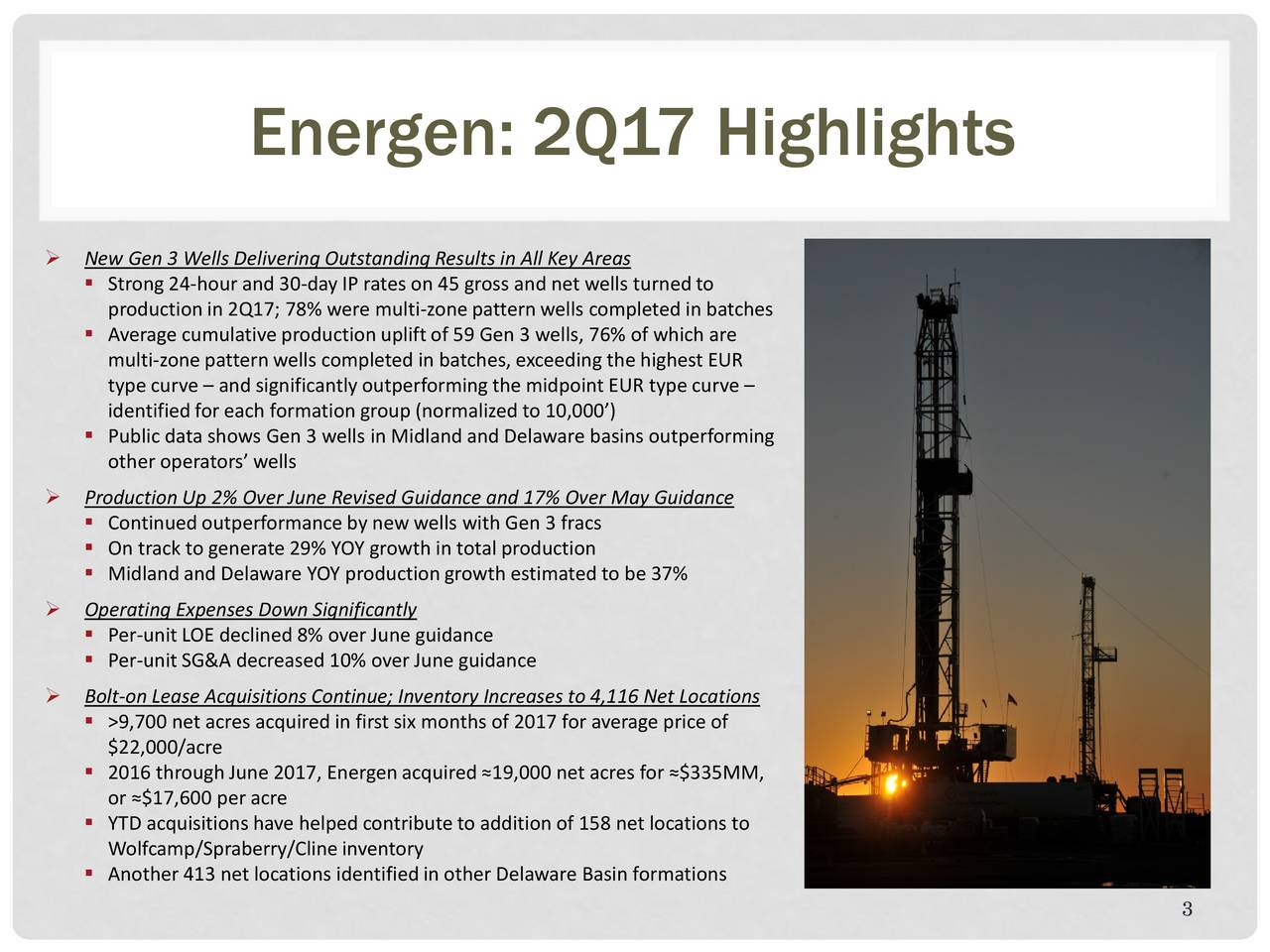 New Gen 3 Wells Delivering Outstanding Results in All Key Areas Strong 24-hour and 30-day IP rates on 45 gross and net wells turnedto productionin 2Q17; 78% were multi-zone pattern wells completed in batches Average cumulative productionupliftof 59 Gen 3 wells, 76% of which are multi-zone pattern wells completed in batches, exceeding the highest EUR type curve  and significantly outperforming the midpoint EUR type curve identified for each formation group (normalized to 10,000) Public data shows Gen 3 wells in Midland and Delaware basins outperforming other operators wells Production Up 2% Over June Revised Guidance and 17% Over May Guidance Continuedoutperformance by new wells with Gen 3 fracs On track to generate 29% YOY growth in total production Midlandand Delaware YOY productiongrowth estimated to be 37% Operating Expenses Down Significantly Per-unit LOE declined 8% over June guidance Per-unitSG&A decreased 10% over June guidance Bolt-on Lease Acquisitions Continue; Inventory Increases to 4,116 Net Locations >9,700 net acres acquired in first six months of 2017 for average price of $22,000/acre 2016 throughJune 2017, Energenacquired19,000 net acres for $335MM, or $17,600 per acre YTD acquisitions have helped contribute to addition of 158 net locations to Wolfcamp/Spraberry/Cline inventory Another413 net locations identifiedin other Delaware Basin formations 3