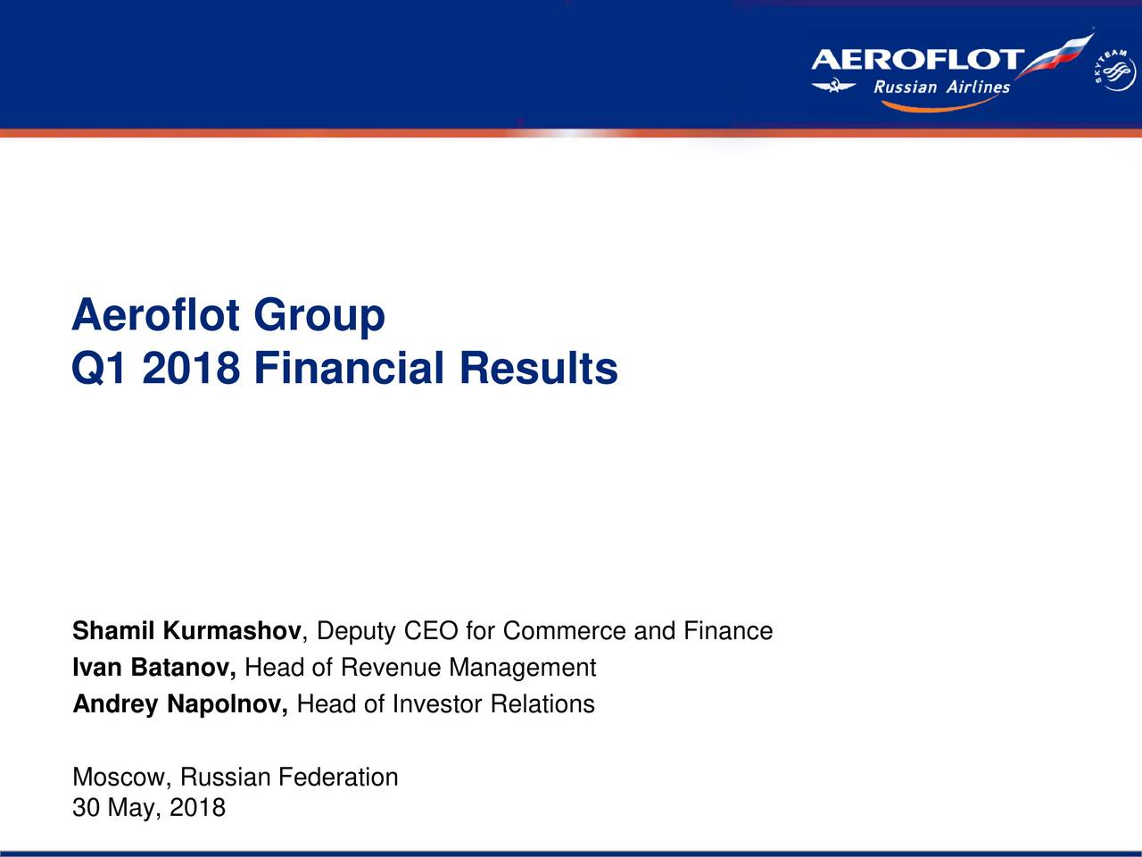 Aeroflot Group Q1 2018 Financial Results Shamil Kurmashov, Deputy CEO for Commerce and Finance Ivan Batanov, Head of Revenue Management Andrey Napolnov, Head of Investor Relations Moscow, Russian Federation 30 May, 2018 1