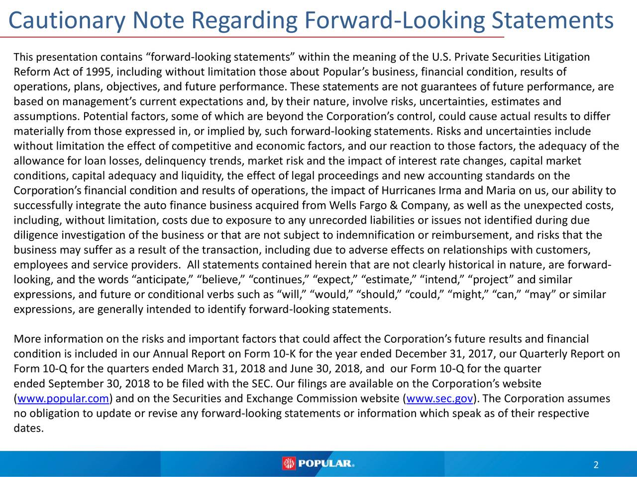 "This presentationcontains ""forward-looking statements"" within the meaning of the U.S. Private Securities Litigation Reform Act of 1995, including without limitation those about Popular's business, financial condition, results of operations, plans, objectives, and future performance. These statements are not guarantees of future performance, are based on management's current expectations and, by their nature, involve risks, uncertainties, estimates and assumptions. Potential factors, some of which are beyond the Corporation's control, could cause actual results to differ materially from those expressed in, or implied by, such forward-lookingstatements. Risks and uncertainties include without limitation the effect of competitive and economic factors, and our reaction to those factors, the adequacy of the allowance for loan losses, delinquency trends, market risk and the impact of interest rate changes, capital market conditions, capital adequacy and liquidity, the effect of legal proceedings and new accounting standards on the Corporation's financial condition and results of operations, the impact of Hurricanes Irma and Maria on us, our ability to successfully integrate the auto finance business acquired from Wells Fargo & Company, as well as the unexpected costs, including, without limitation, costs due to exposure to any unrecorded liabilities or issues not identified during due diligence investigation of the business or that are not subject to indemnification or reimbursement, and risks that the business may suffer as a result of the transaction, including due to adverse effects on relationships with customers, employees and service providers. All statements contained herein that are not clearly historical in nature, are forward- looking, and the words ""anticipate,"" ""believe,"" ""continues,"" ""expect,"" ""estimate,"" ""intend,"" ""project"" and similar expressions, and future or conditional verbs such as ""will,"" ""would,"" ""should,"" ""could,"" ""might,"" ""can,"" ""may"" or similar expressions, are generally intended to identify forward-looking statements. More information on the risks and important factors that could affect the Corporation's future results and financial condition is included in our Annual Report on Form 10-K for the year ended December 31, 2017, our Quarterly Report on Form 10-Q for the quarters ended March 31, 2018 and June 30, 2018, and our Form 10-Q for the quarter ended September 30, 2018 to be filed with the SEC. Our filings are available on the Corporation's website (www.popular.com) and on the Securities and Exchange Commission website (www.sec.gov). The Corporation assumes no obligation to update or revise any forward-looking statements or information which speak as of their respective dates. 2"