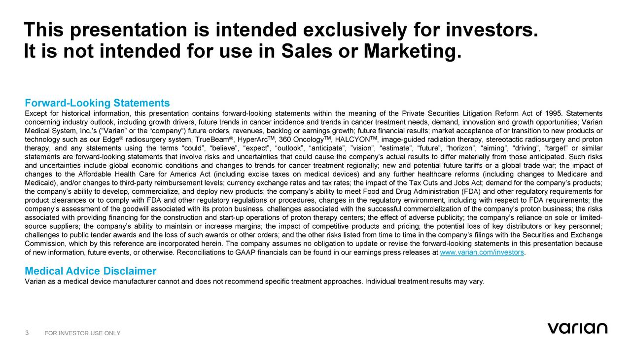 """It is not intended for use in Sales or Marketing. Forward-Looking Statements Except for historical information, this presentation contains forward-looking statements within the meaning of the Private Securities Litigation Reform Act of 1995. Statements concerning industry outlook, including growth drivers, future trends in cancer incidence and trends in cancer treatment needs, demand, innovation and growth opportunities; Varian Medical System, Inc.'s (""""Varian"""" or the """"company"""") future orders, revenues, backlog or earnings growth; future financial results; market acceptance of or transition to new products or technology such as our Edge radiosurgery system, TrueBeam , HyperArc , 360 Oncology , HALCYON , image-guided radiation therapy, stereotactic radiosurgery and proton therapy, and any statements using the terms """"could"""", """"believe"""", """"expect"""", """"outlook"""", """"anticipate"""", """"vision"""", """"estimate"""", """"future"""", """"horizon"""", """"aiming"""", """"driving"""", """"target"""" or similar statements are forward-looking statements that involve risks and uncertainties that could cause the company's actual results to differ materially from those anticipated. Such risks and uncertainties include global economic conditions and changes to trends for cancer treatment regionally; new and potential future tariffs or a global trade war; the impact of changes to the Affordable Health Care for America Act (including excise taxes on medical devices) and any further healthcare reforms (including changes to Medicare and Medicaid), and/or changes to third-party reimbursement levels; currency exchange rates and tax rates; the impact of the Tax Cuts and Jobs Act; demand for the company's products; the company's ability to develop, commercialize, and deploy new products; the company's ability to meet Food and Drug Administration (FDA) and other regulatory requirements for product clearances or to comply with FDA and other regulatory regulations or procedures, changes in the regulatory environment, including with respect to """
