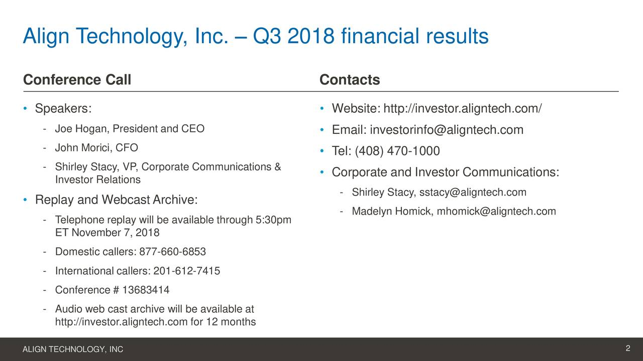 Conference Call Contacts • Speakers: • Website: http://investor.aligntech.com/ - Joe Hogan, President and CEO • Email: investorinfo@aligntech.com - John Morici, CFO • Tel: (408) 470-1000 - Shirley Stacy, VP, Corporate Communications & • Corporate and Investor Communications: Investor Relations • Replay and WebcastArchive: - Shirley Stacy, sstacy@aligntech.com - Madelyn Homick, mhomick@aligntech.com - Telephone replay will be available through 5:30pm ET November 7, 2018 - Domestic callers: 877-660-6853 - International callers: 201-612-7415 - Conference # 13683414 - Audio web cast archive will be available at http://investor.aligntech.com for 12 months ALIGN TECHNOLOGY, INC 2