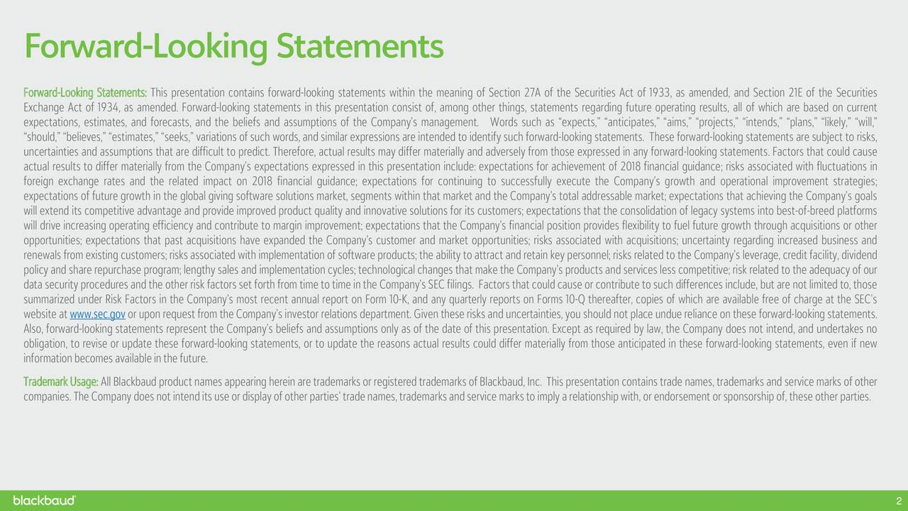 """Forward-Looking Statements: This presentation contains forward-looking statements within the meaning of Section 27A of the Securities Act of 1933, as amended, and Section 21E of the Securities Exchange Act of 1934, as amended. Forward-looking statements in this presentation consist of, among other things, statements regarding future operating results, all of which are based on current expectations, estimates, and forecasts, and the beliefs and assumptions of the Company's management. Words such as """"expects,"""" """"anticipates,"""" """"aims,"""" """"projects,"""" """"intends,"""" """"plans,"""" """"likely,"""" """"will,"""" """"should,"""" """"believes,"""" """"estimates,"""" """"seeks,"""" variations of such words, and similar expressions are intended to identify such forward-looking statements. These forward-looking statements are subject torisks, uncertainties and assumptions that are difficult to predict. Therefore, actual results may differ materially and adversely from those expressed in any forward-looking statements. Factors that could cause actual results to differ materially from the Company's expectations expressed in this presentation include: expectations for achievement of 2018 financial guidance; risks associated with fluctuations in foreign exchange rates and the related impact on 2018 financial guidance; expectations for continuing to successfully execute the Company's growth and operational improvement strategies; expectations of future growth in the global giving software solutions market, segments within that market and the Company's total addressable market; expectations that achieving the Company's goals will extend its competitive advantage and provide improved product quality and innovative solutions for its customers; expectations that the consolidation of legacy systems into best-of-breed platforms will drive increasing operating efficiency and contribute to margin improvement; expectations that the Company's financial position provides flexibility to fuel future growth through acquisitions or other opportun"""